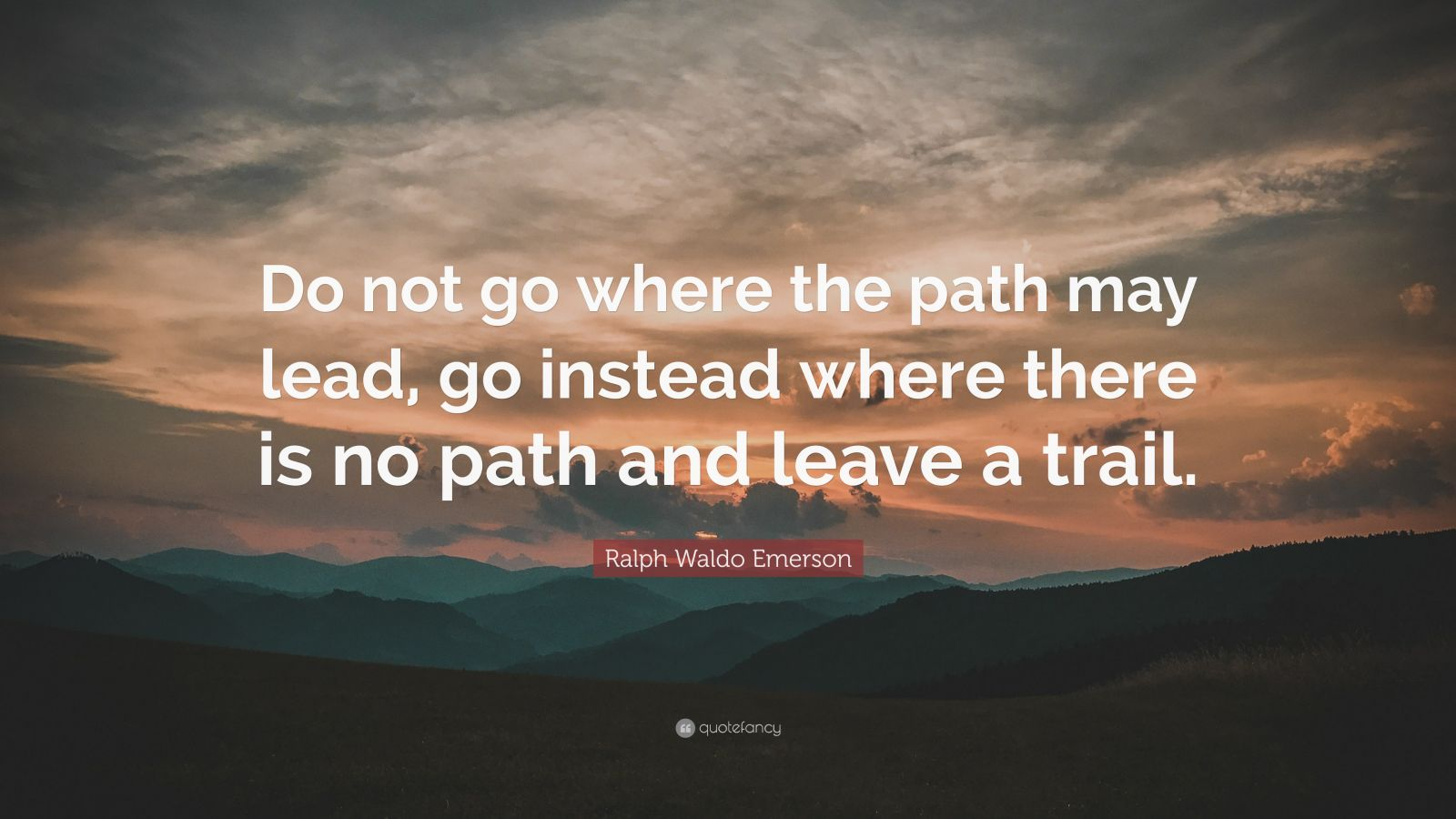 "Ralph Waldo Emerson Quote: ""Do not go where the path may lead, go instead where there is no path and leave a trail."""