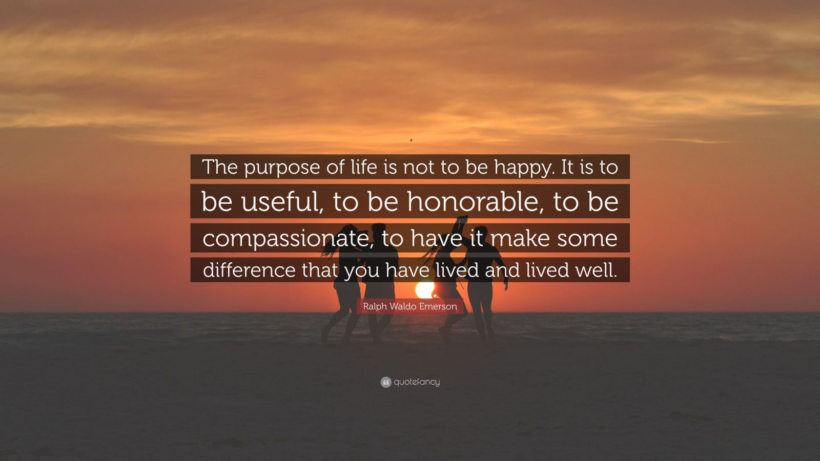"Ralph Waldo Emerson Quote: ""The purpose of life is not to be happy. It is to be useful, to be honorable, to be compassionate, to have it make some difference that you have lived and lived well."""