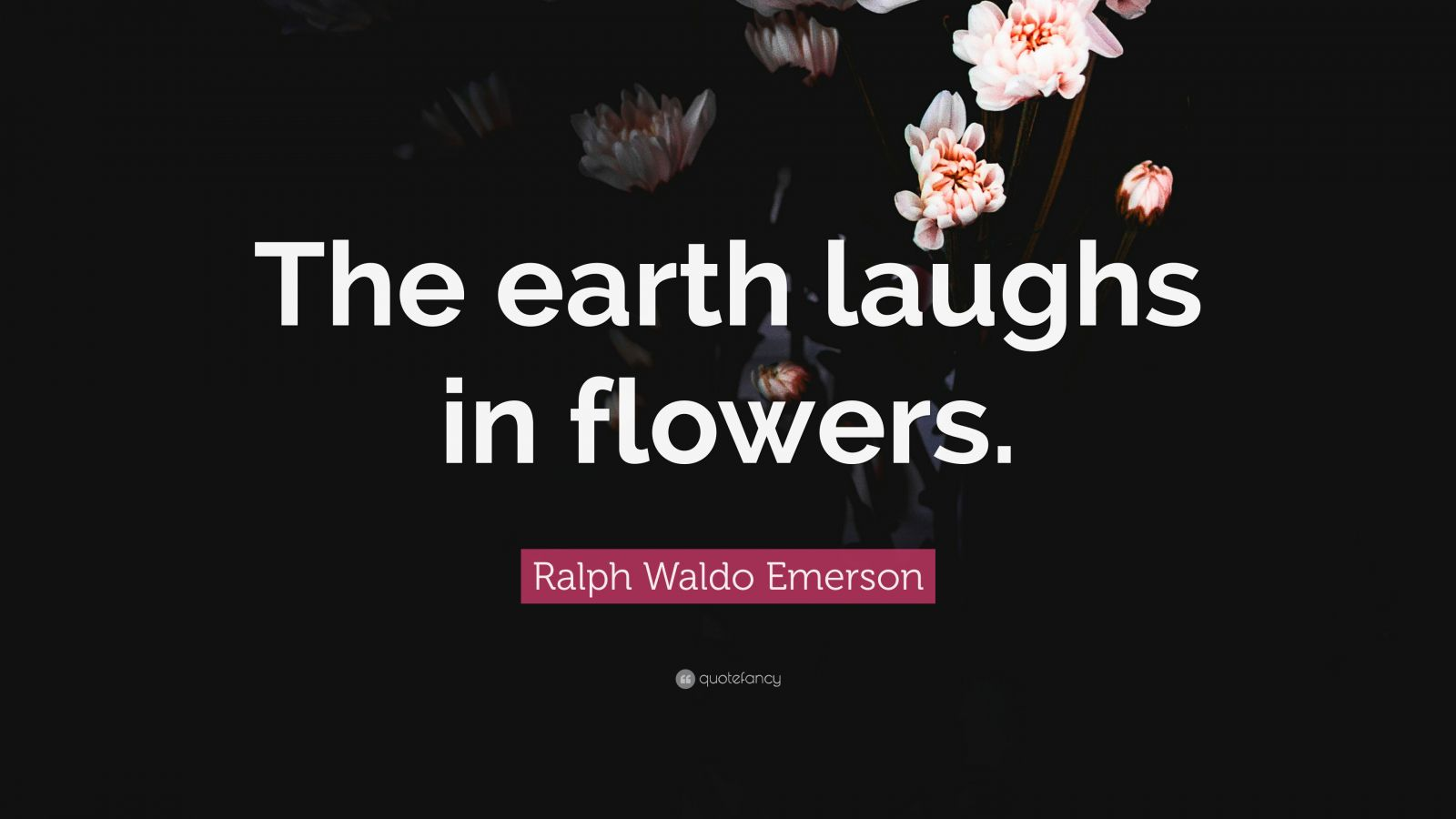 "Ralph Waldo Emerson Quote: ""The earth laughs in flowers."""