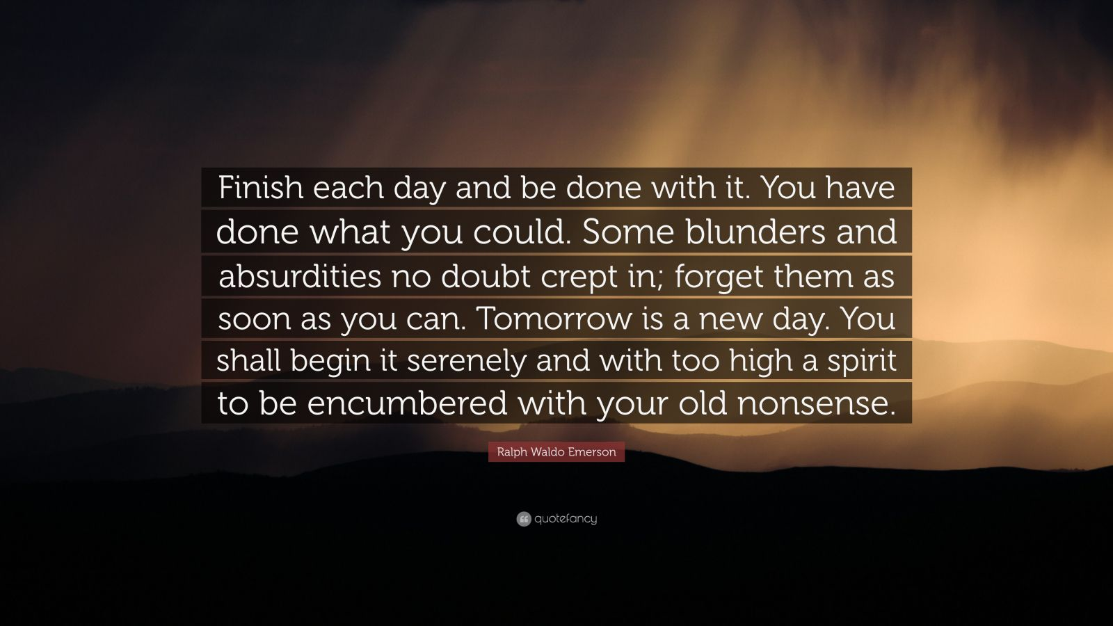"Ralph Waldo Emerson Quote: ""Finish each day and be done with it. You have done what you could.  Some blunders and absurdities no doubt crept in; forget them as soon as you can. Tomorrow is a new day.  You shall begin it serenely and with too high a spirit to be encumbered with your old nonsense."""
