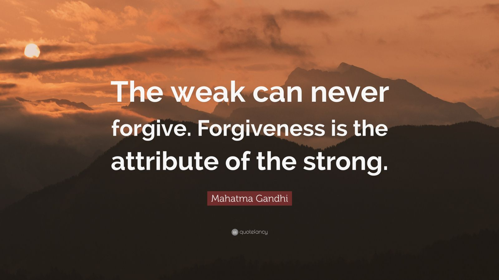 "Forgiveness Quotes: ""The weak can never forgive. Forgiveness is the attribute of the strong."" — Mahatma Gandhi"