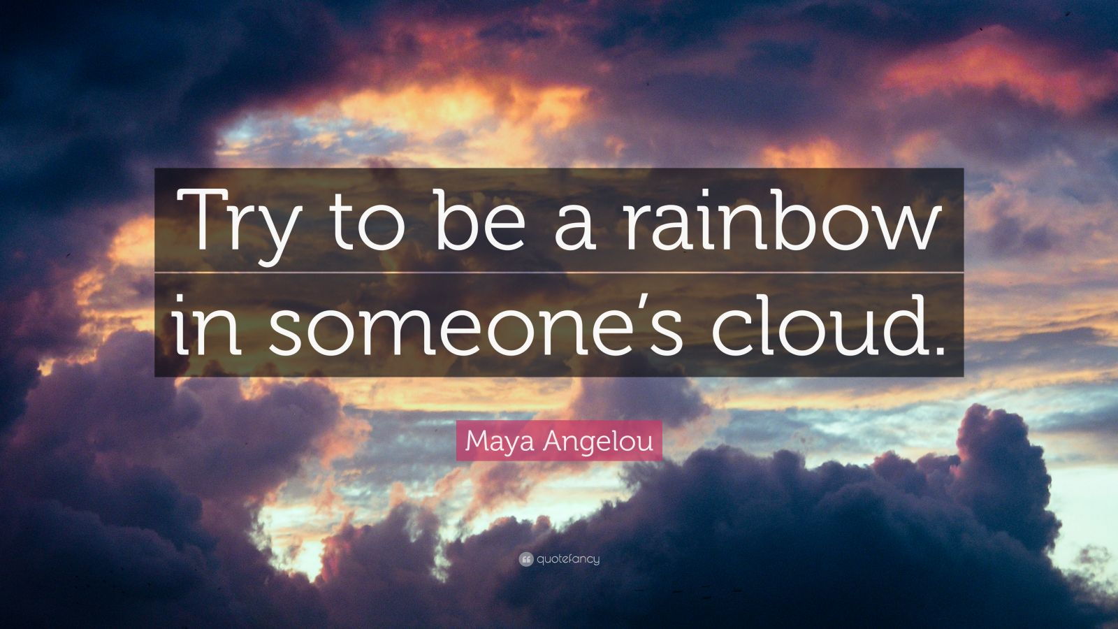 "Maya Angelou Quote: ""Try to be a rainbow in someone's cloud."""