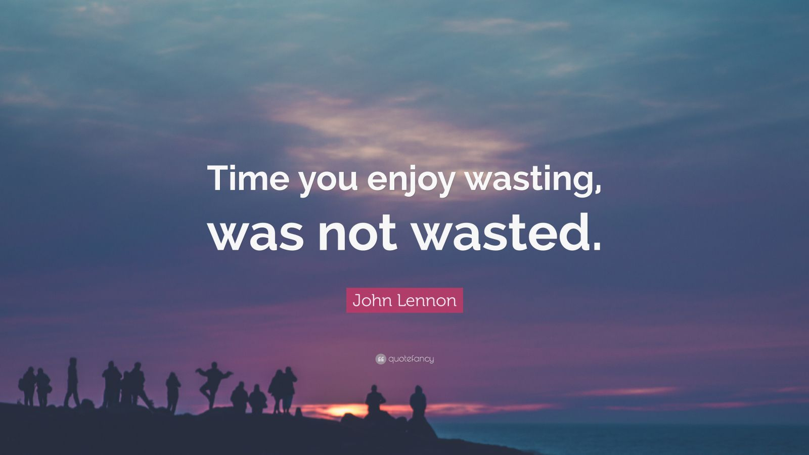 "John Lennon Quote: ""Time you enjoy wasting, was not wasted."""