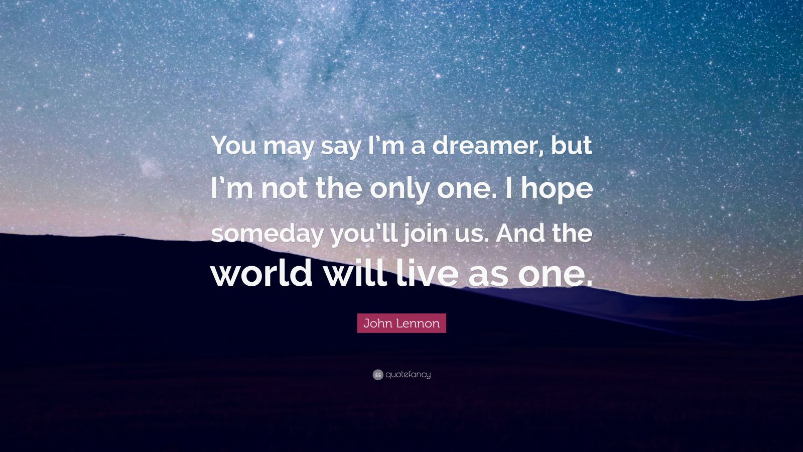 "John Lennon Quote: ""You may say I'm a dreamer, but I'm not the only one. I hope someday you'll join us. And the world will live as one."""