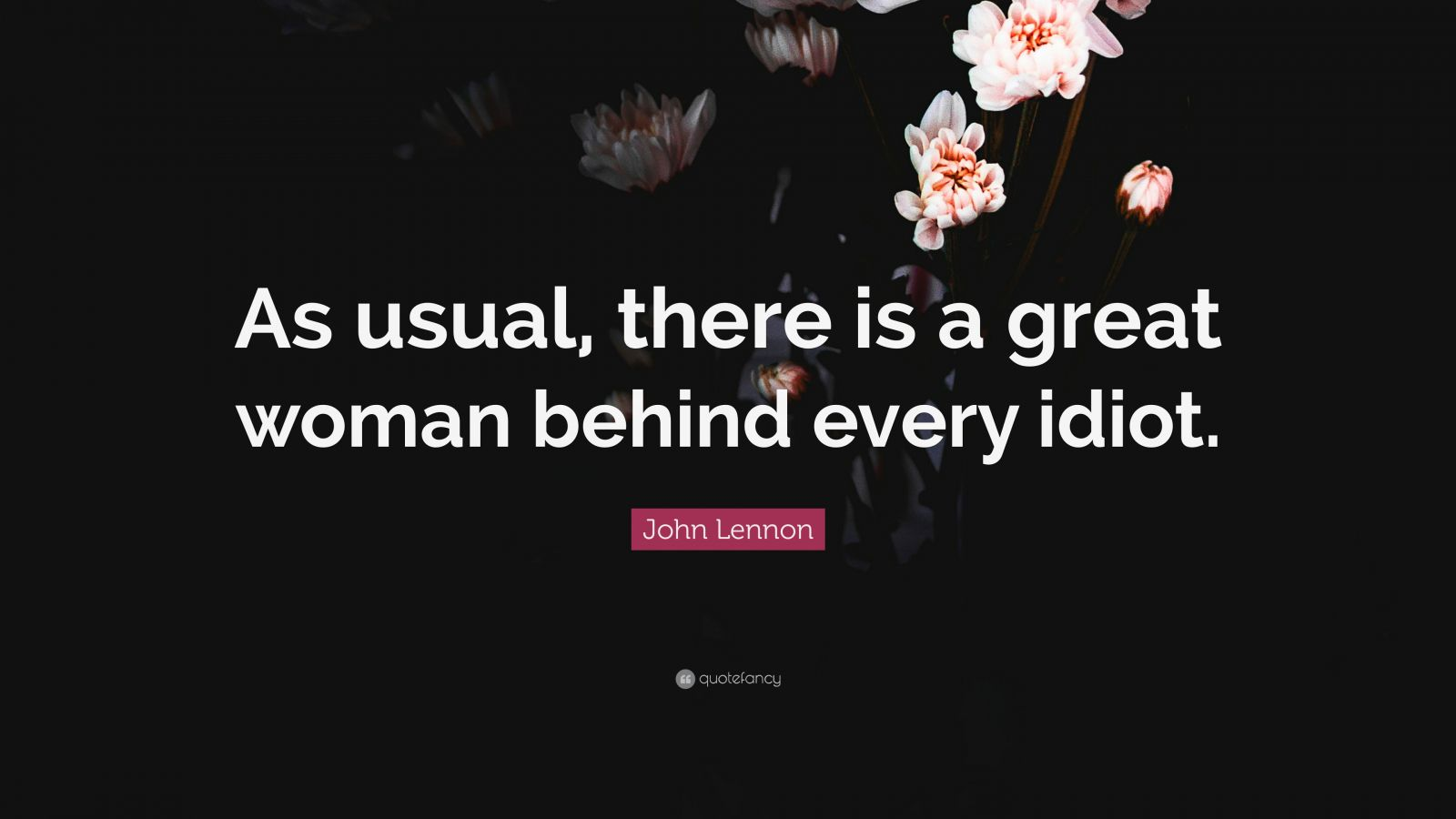 "John Lennon Quote: ""As usual, there is a great woman behind every idiot."""