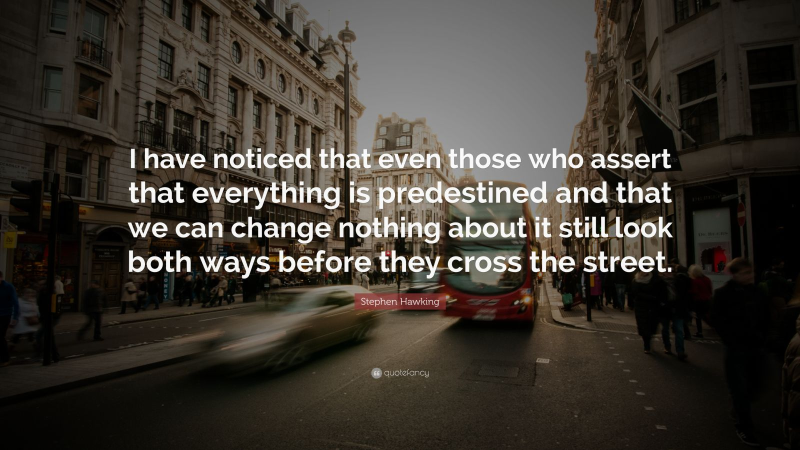 "Stephen Hawking Quote: ""I have noticed that even those who assert that everything is predestined and that we can change nothing about it still look both ways before they cross the street."""