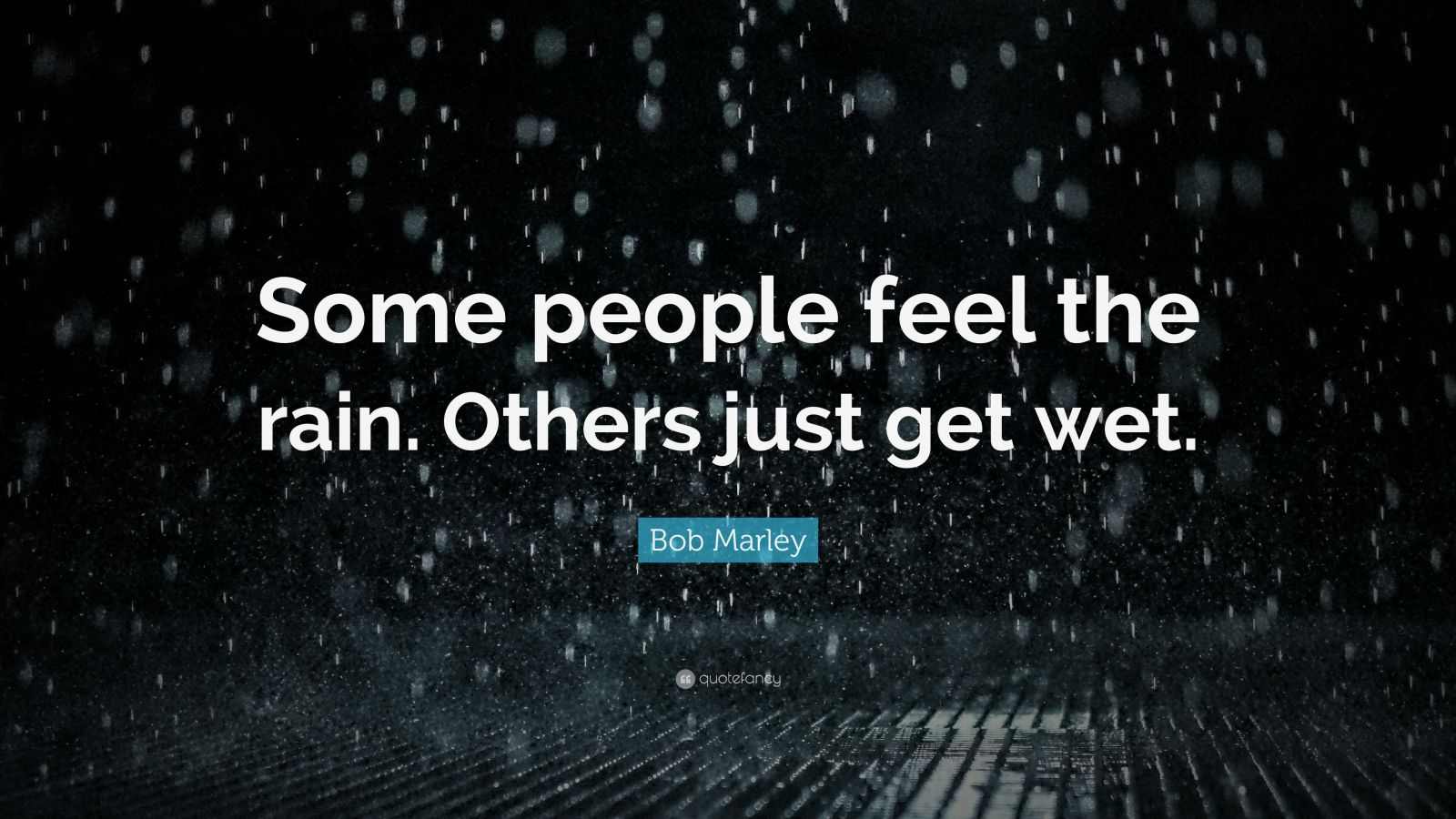 "Bob Marley Quote: ""Some people feel the rain. Others just get wet."""