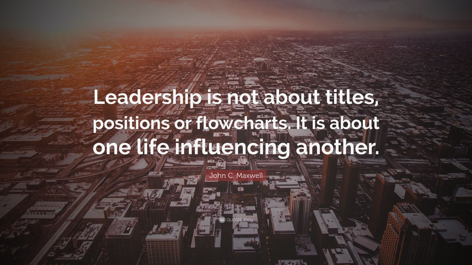 "John C. Maxwell Quote: ""Leadership is not about titles, positions or flowcharts. It is about one life influencing another."""