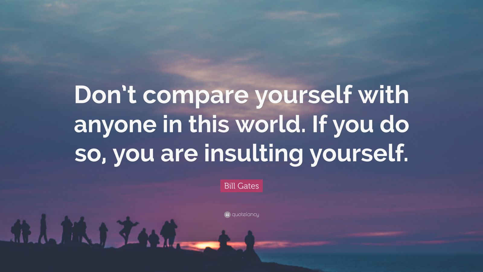 "Bill Gates Quote: ""Don't compare yourself with anyone in this world. If you do so, you are insulting yourself."""