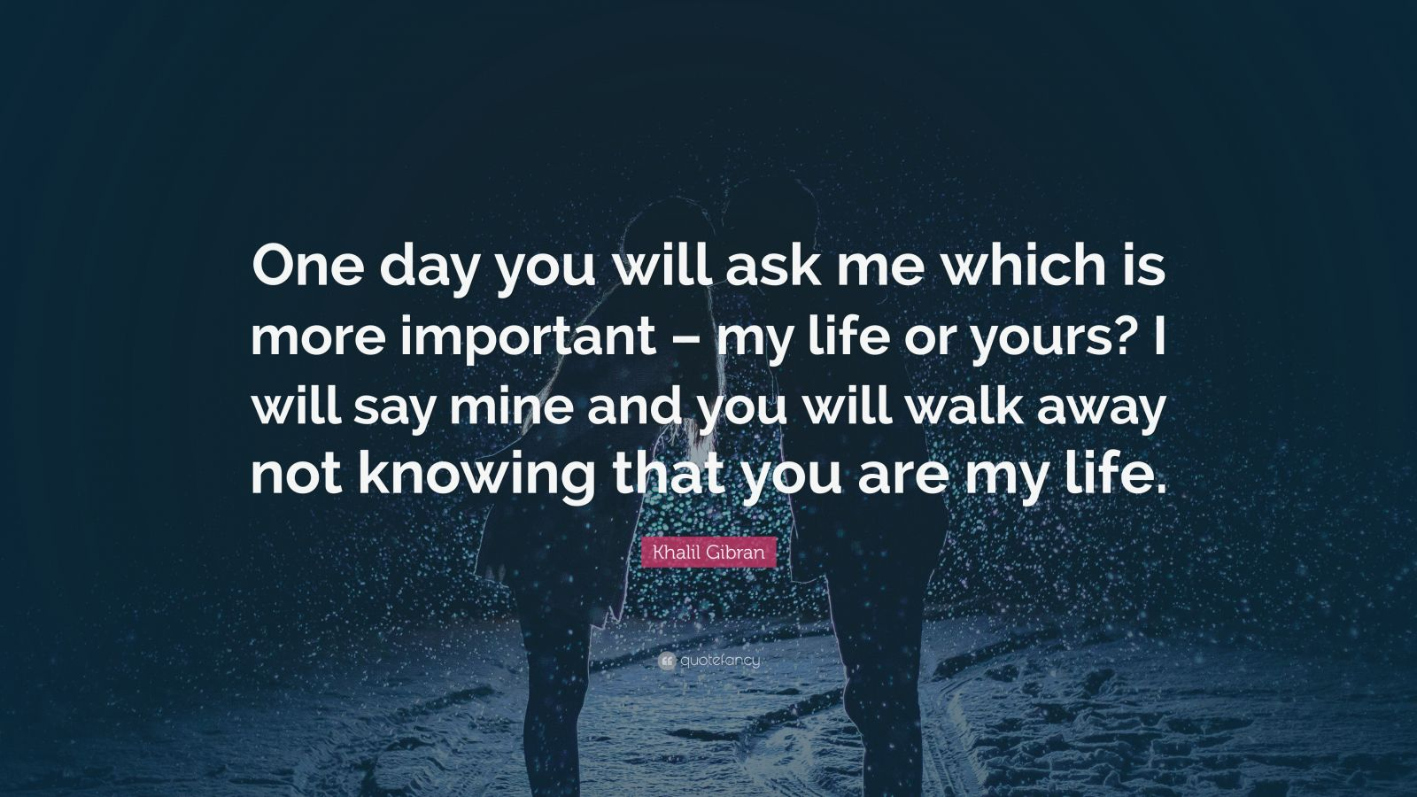 Love Quotes One Day You Will Ask Me Which Is More Important My