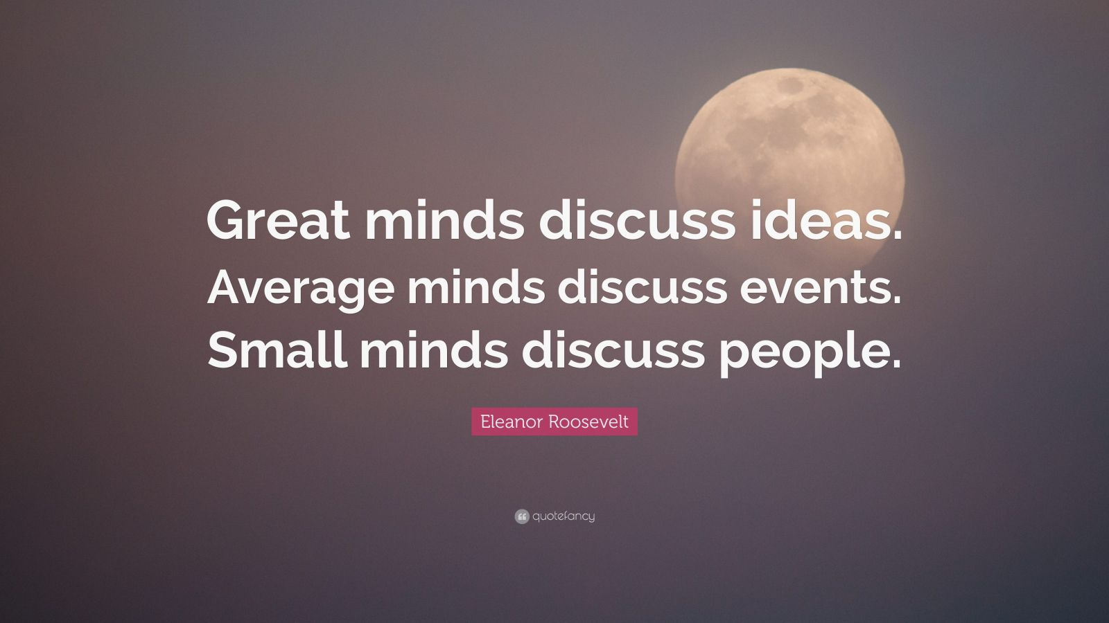 "Eleanor Roosevelt Quote: ""Great minds discuss ideas. Average minds discuss events. Small minds discuss people."""