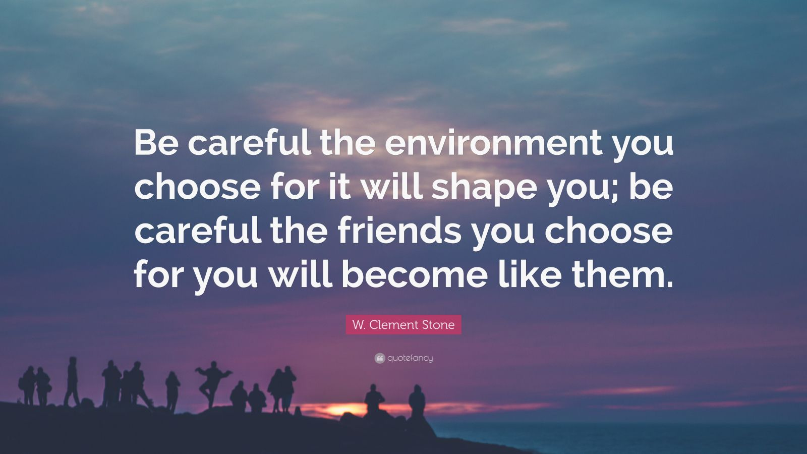 "W. Clement Stone Quote: ""Be careful the environment you choose for it will shape you; be careful the friends you choose for you will become like them."""