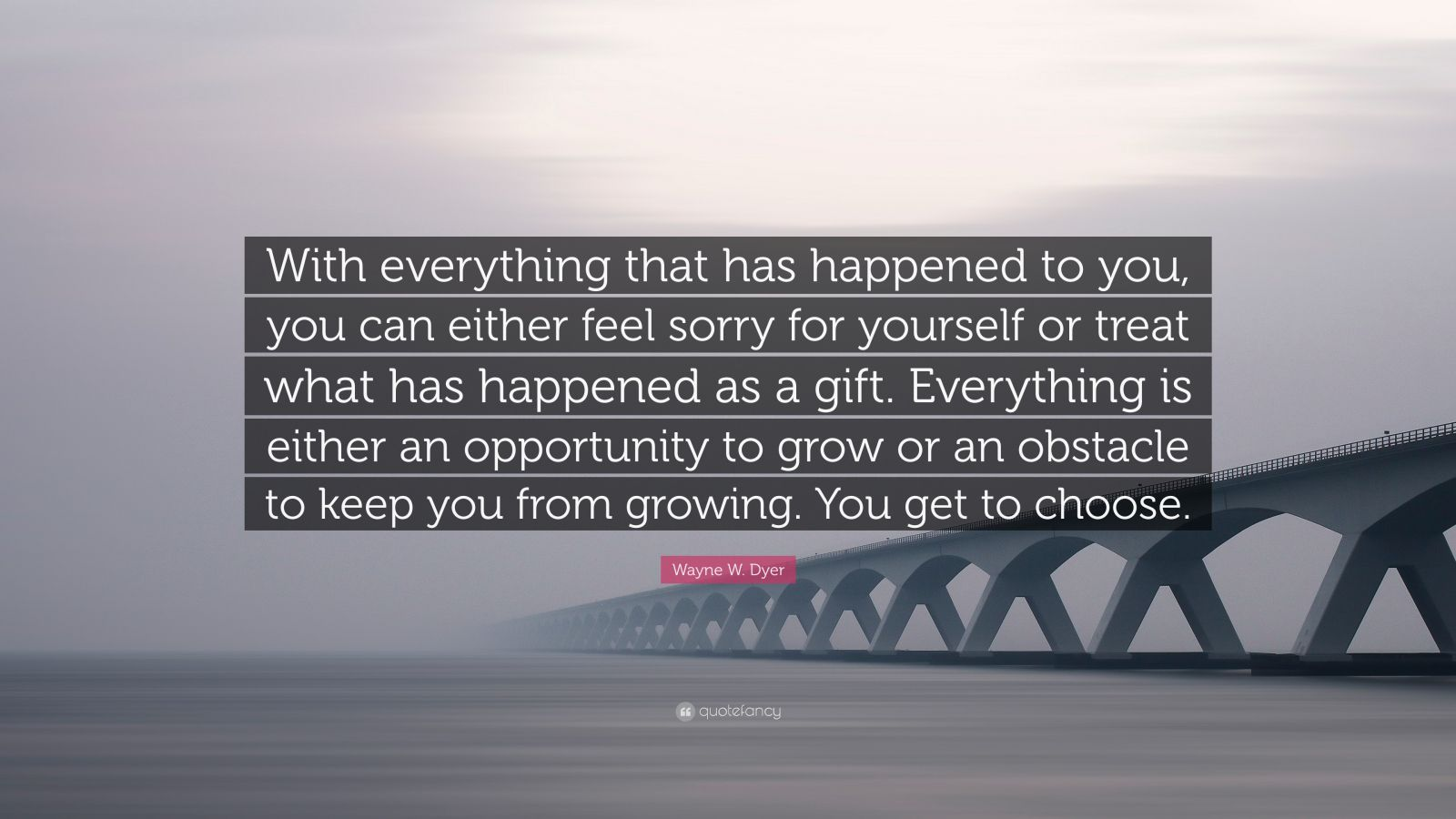 "Wayne W. Dyer Quote: ""With everything that has happened to you, you can either feel sorry for yourself or treat what has happened as a gift. Everything is either an opportunity to grow or an obstacle to keep you from growing. You get to choose."""