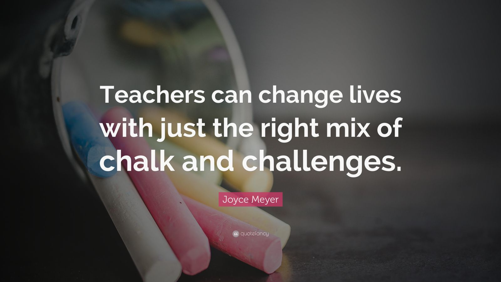 "Joyce Meyer Quote: ""Teachers can change lives with just the right mix of chalk and challenges."""