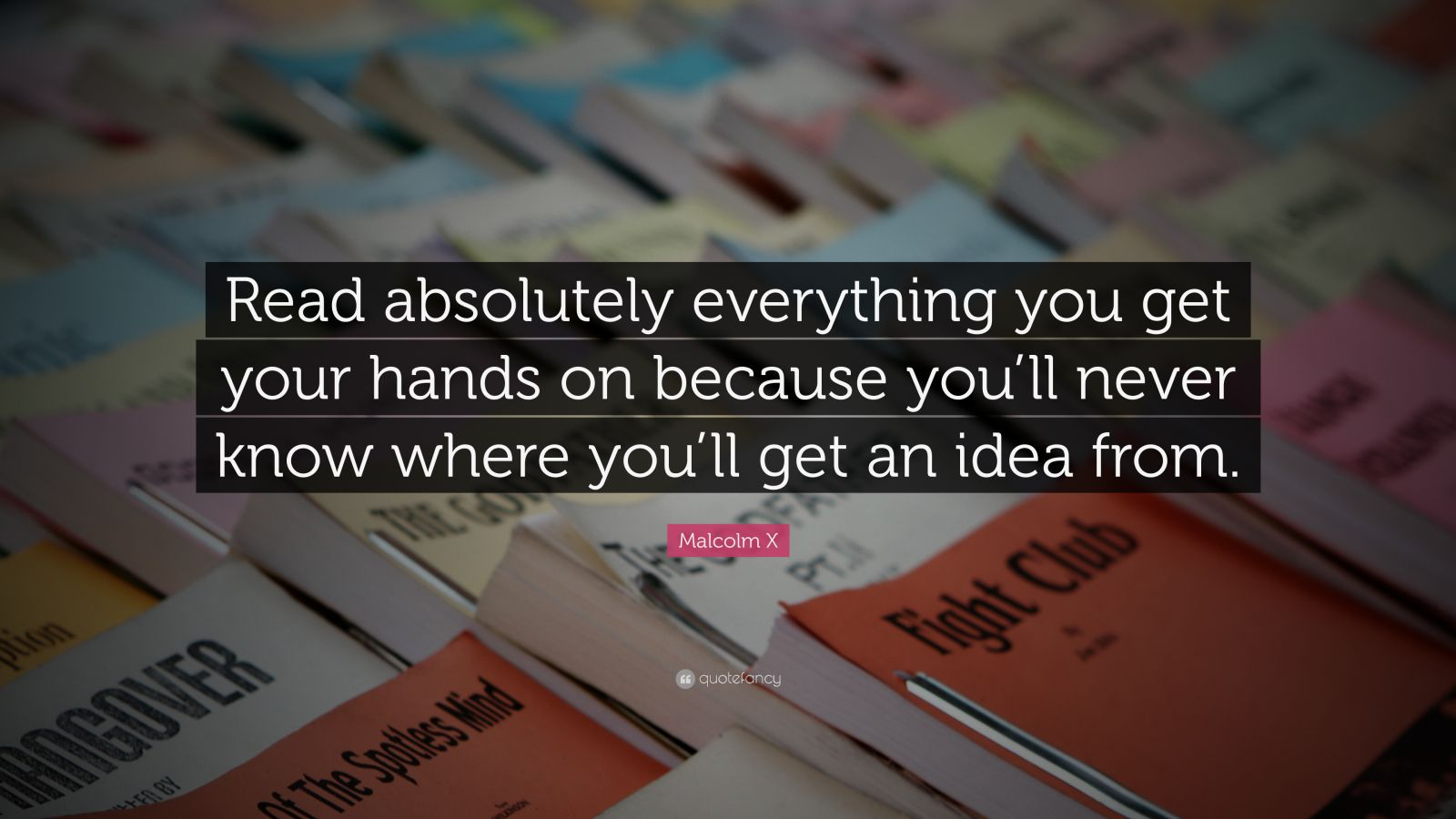 """Quotes About Ideas: """"Read absolutely everything you get your hands on because you'll never know where you'll get an idea from."""" — Malcolm X"""