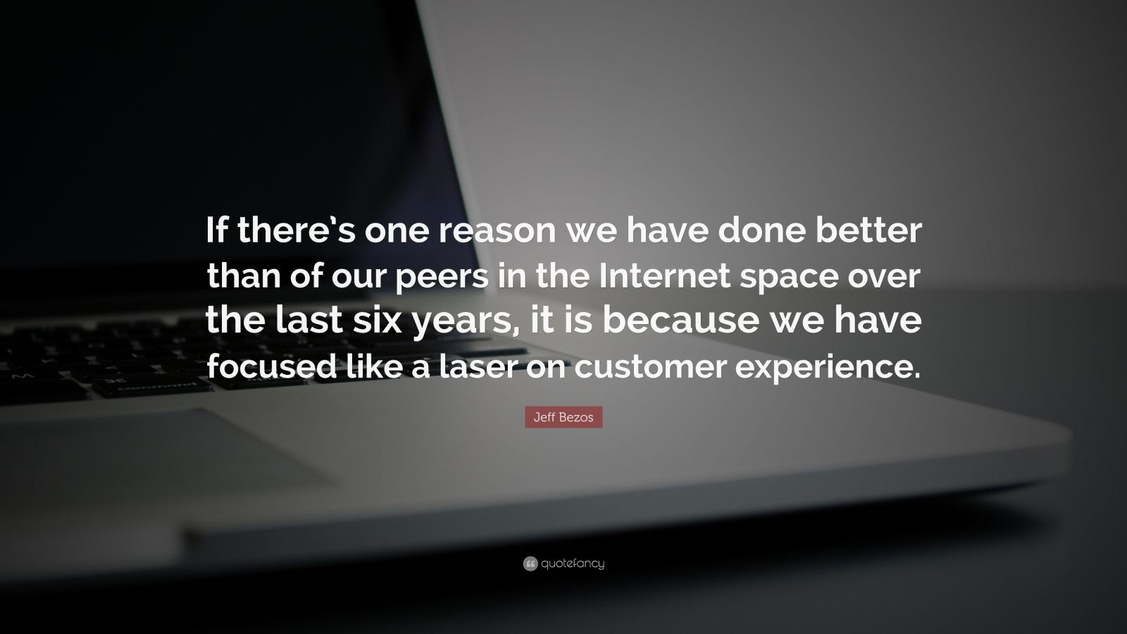 "Jeff Bezos Quote: ""If there's one reason we have done better than of our peers in the Internet space over the last six years, it is because we have focused like a laser on customer experience."""