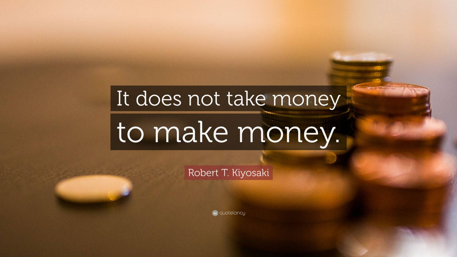 "Robert T. Kiyosaki Quote: ""It does not take money to make money."""