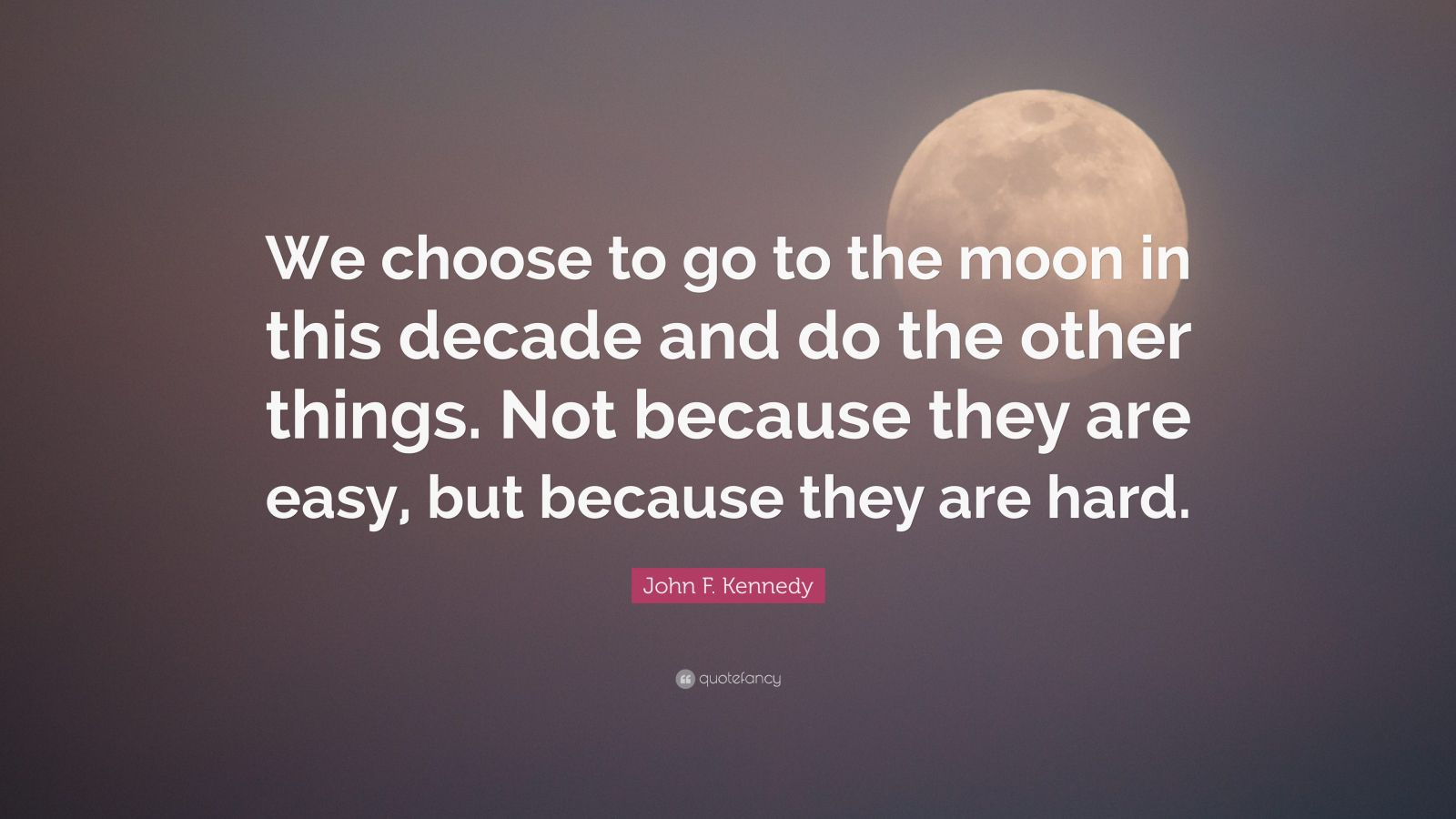 """John F. Kennedy Quote: """"We choose to go to the moon in this decade and do the other things. Not because they are easy, but because they are hard."""""""