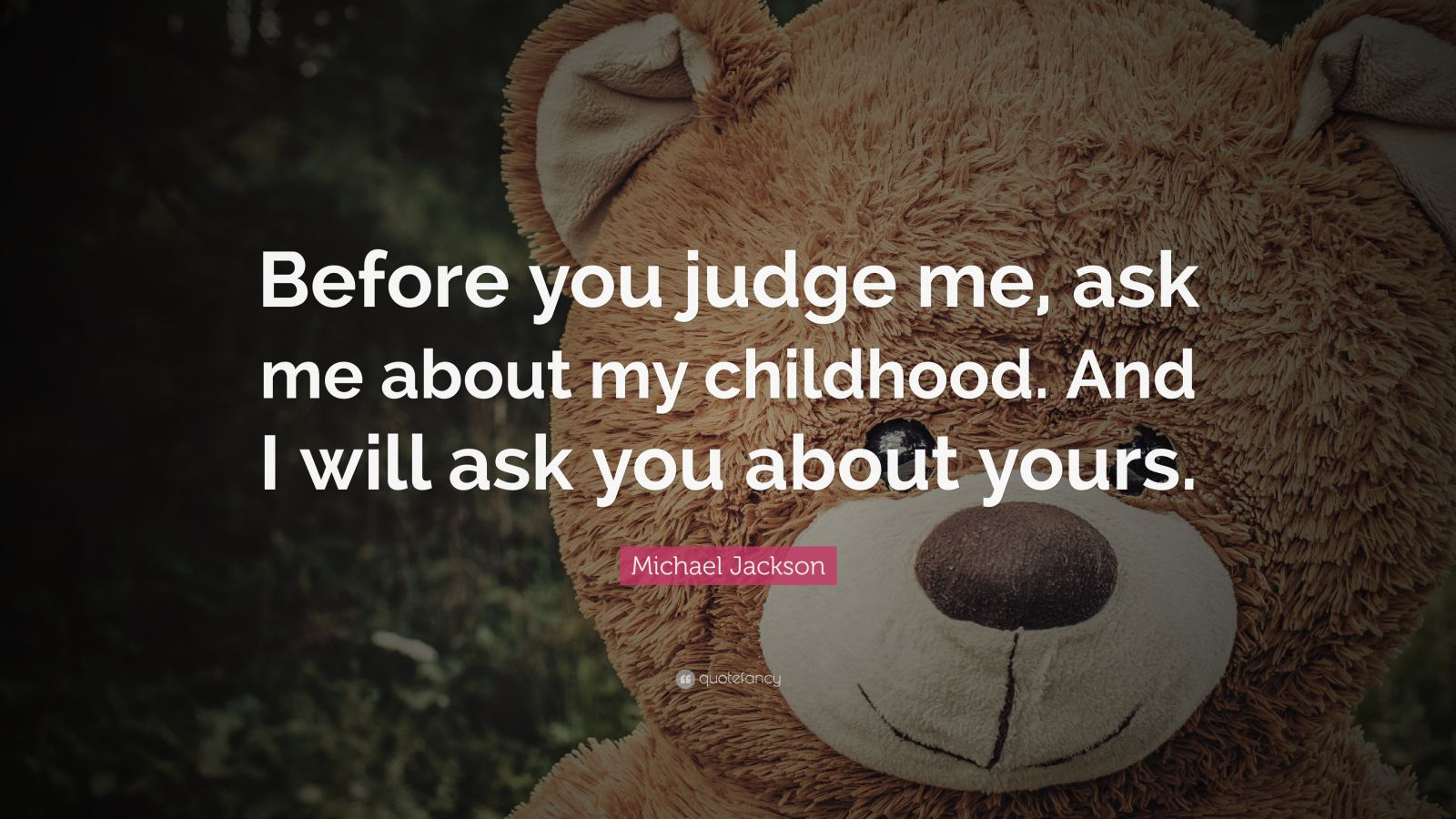 "Michael Jackson Quote: ""Before you judge me, ask me about my childhood. And I will ask you about yours."""