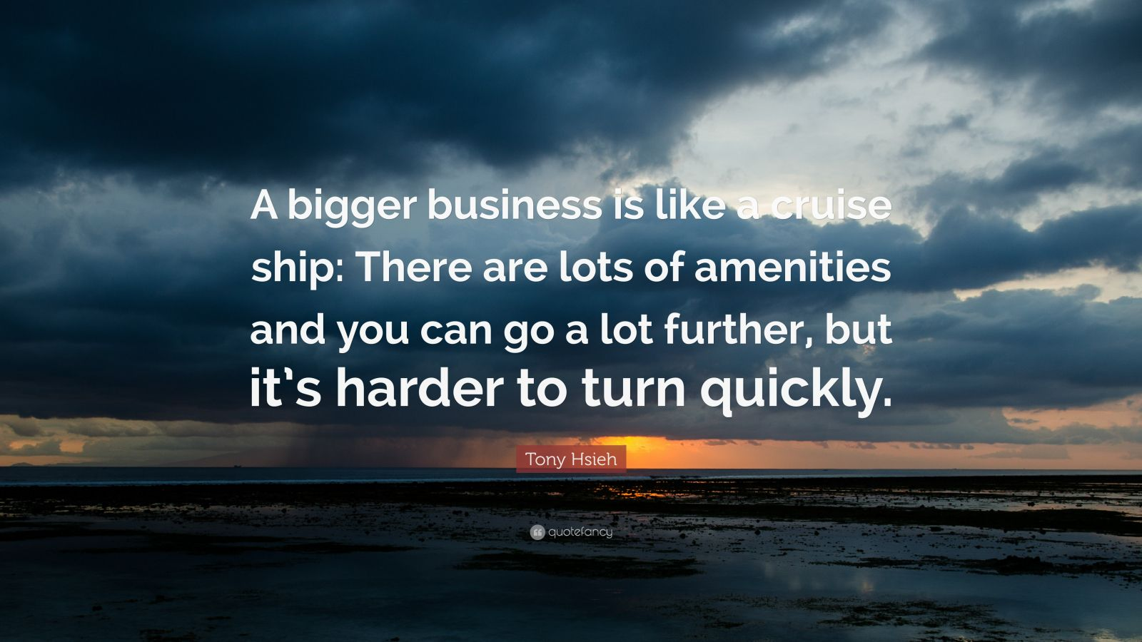 """Tony Hsieh Quote: """"A bigger business is like a cruise ship: There are lots of amenities and you can go a lot further, but it's harder to turn quickly."""""""