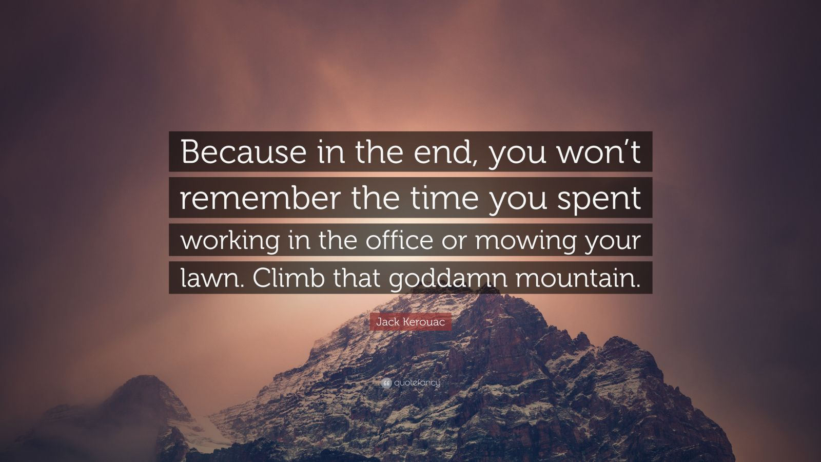 "Jack Kerouac Quote: ""Because in the end, you won't remember the time you spent working in the office or mowing your lawn. Climb that goddamn mountain."""