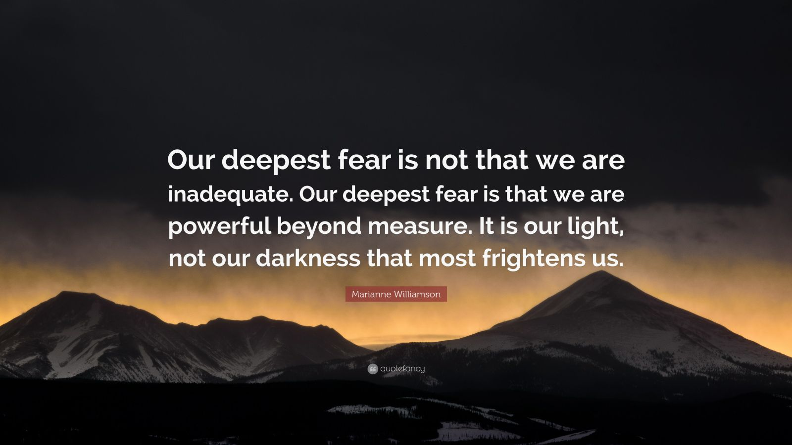 "Marianne Williamson Quote: ""Our deepest fear is not that we are inadequate. Our deepest fear is that we are powerful beyond measure. It is our light, not our darkness that most frightens us."""