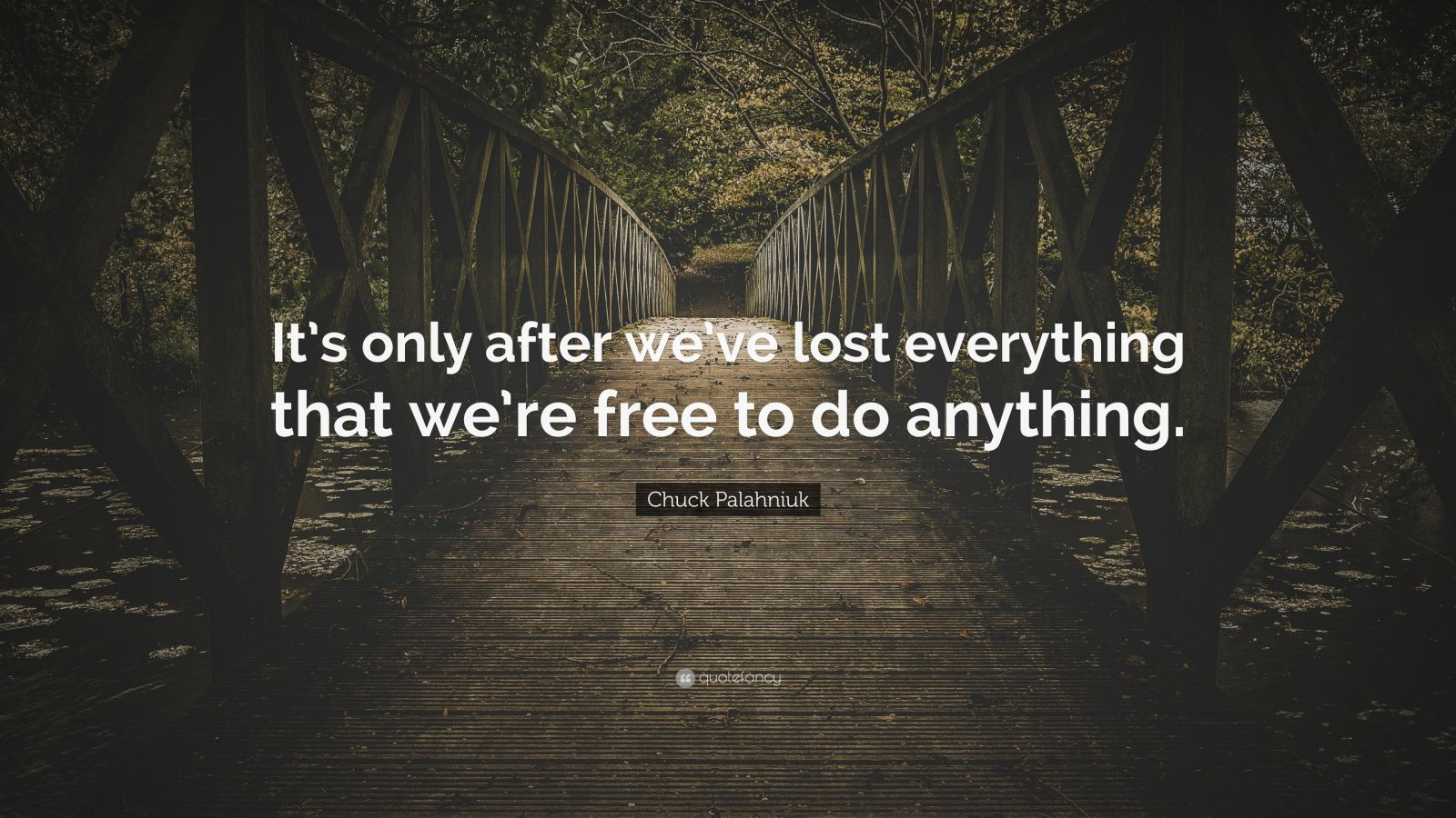 "Chuck Palahniuk Quote: ""It's only after we've lost everything that we're free to do anything."""