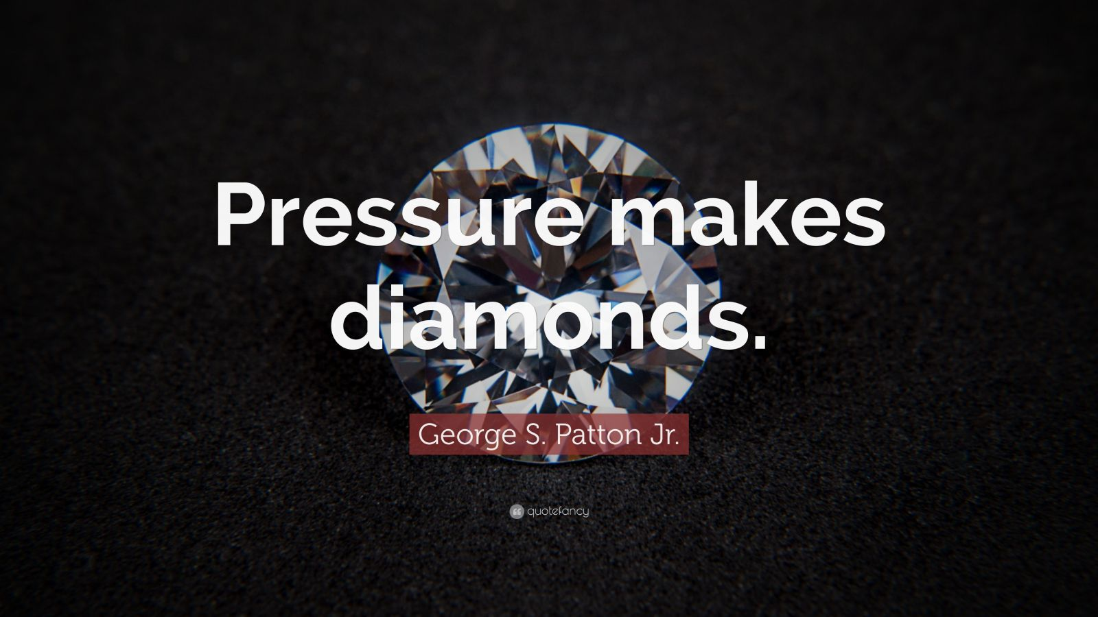 "George S. Patton Quotes: ""Pressure makes diamonds."" — George S. Patton Jr."
