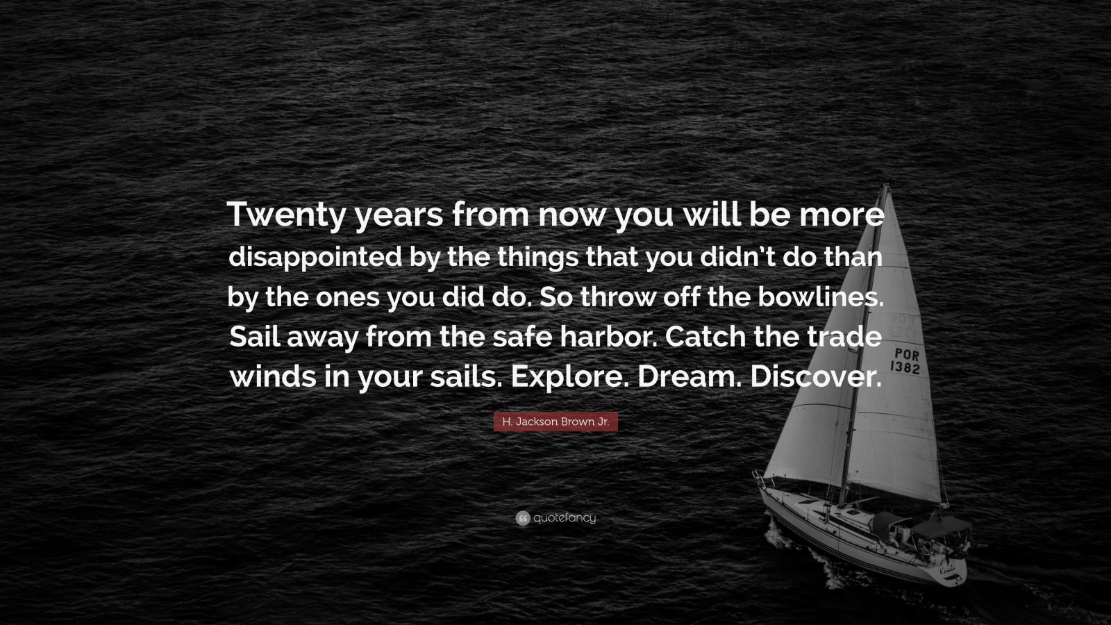 """H. Jackson Brown Jr. Quote: """"Twenty years from now you will be more disappointed by the things that you didn't do than by the ones you did do. So throw off the bowlines. Sail away from the safe harbor. Catch the trade winds in your sails. Explore. Dream. Discover."""""""