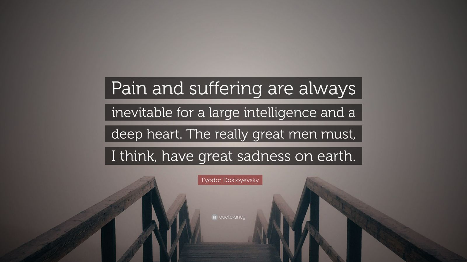 """Fyodor Dostoyevsky Quote: """"Pain and suffering are always inevitable for a large intelligence and a deep heart. The really great men must, I think, have great sadness on earth."""""""