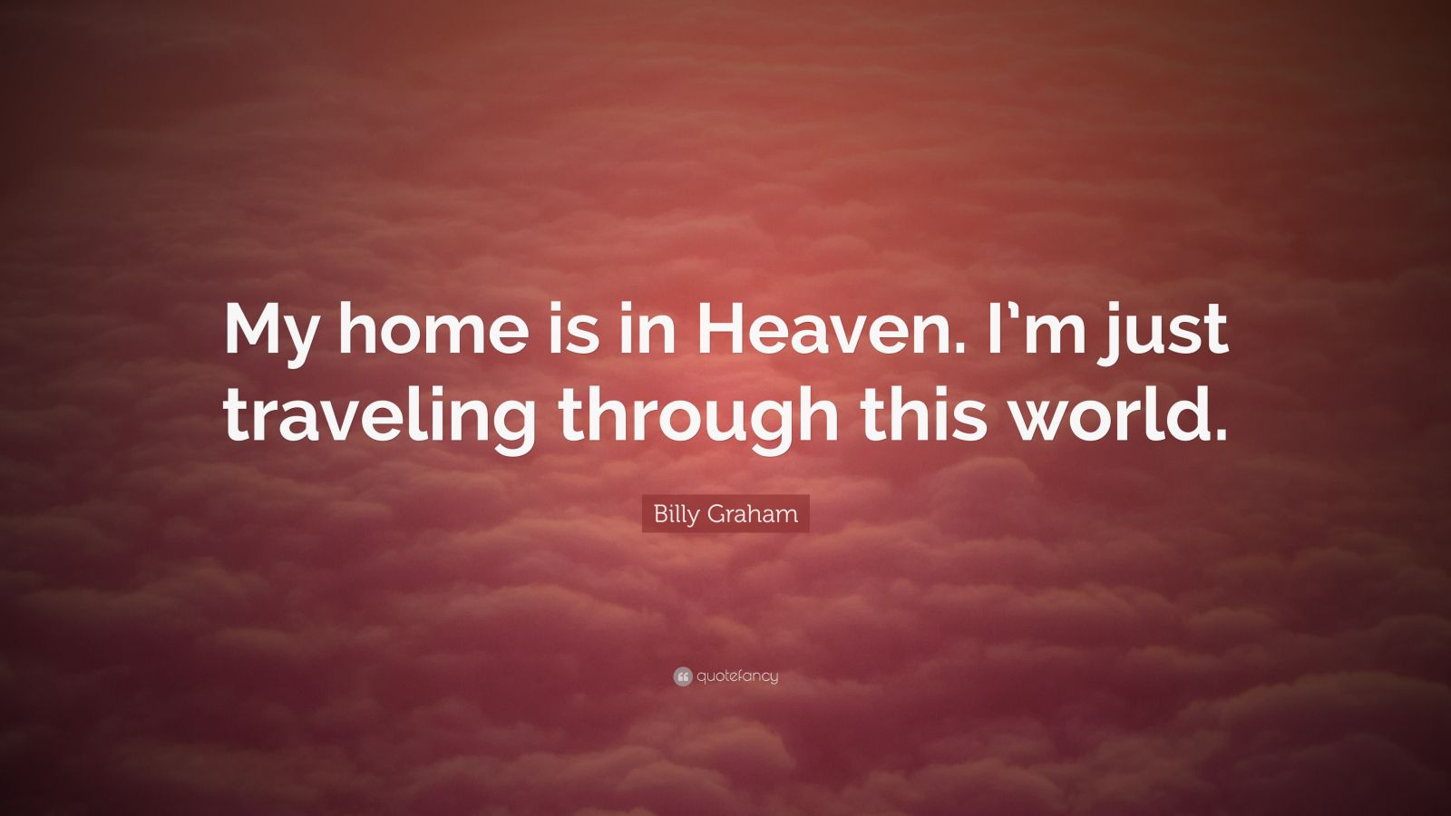 "Billy Graham Quote: ""My home is in Heaven. I'm just traveling through this world."""