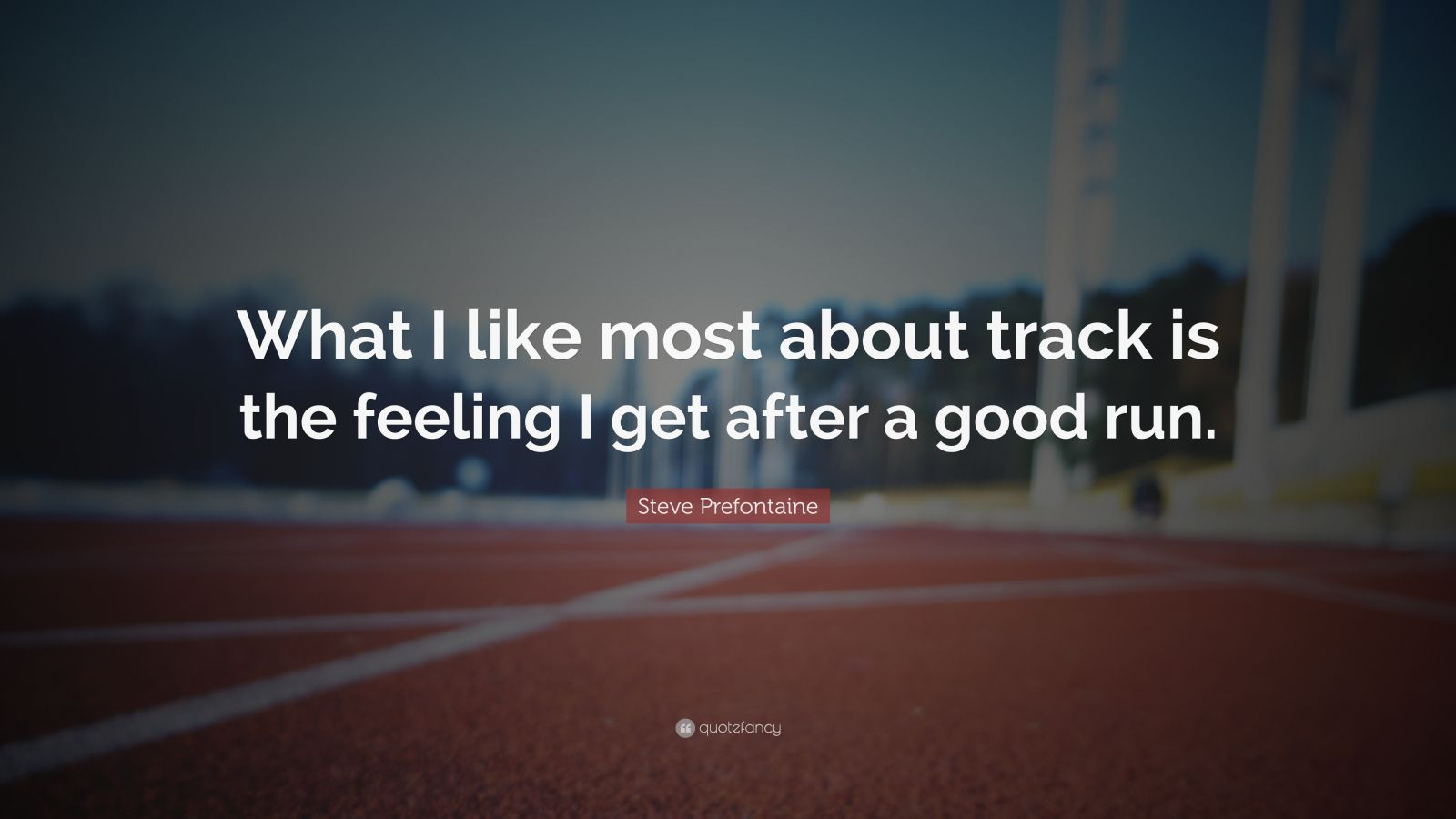 "Steve Prefontaine Quote: ""What I like most about track is the feeling I get after a good run."""