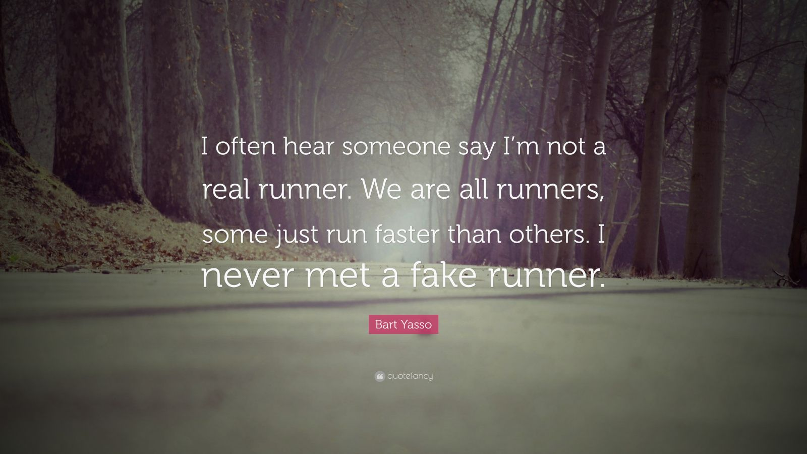 "Bart Yasso Quote: ""I often hear someone say I'm not a real runner. We are all runners, some just run faster than others. I never met a fake runner."""