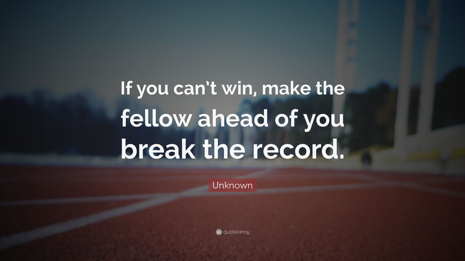 "Unknown Quote: ""If you can't win, make the fellow ahead of you break the record."""