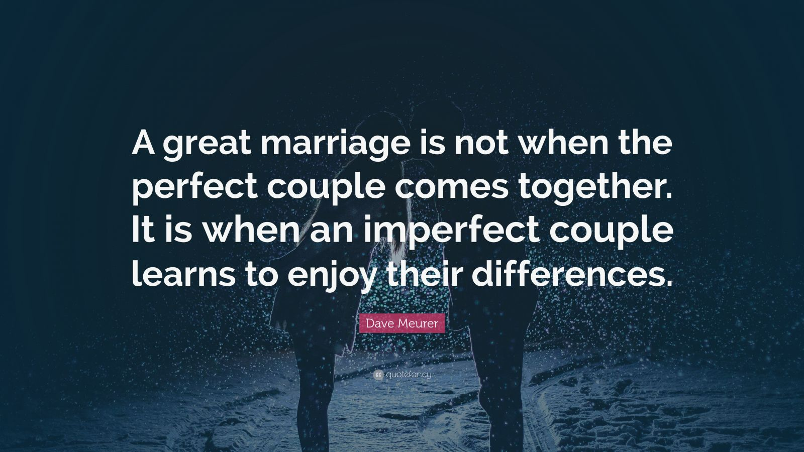 "Marriage Quotes: ""A great marriage is not when the perfect couple comes together. It is when an imperfect couple learns to enjoy their differences."" — Dave Meurer"