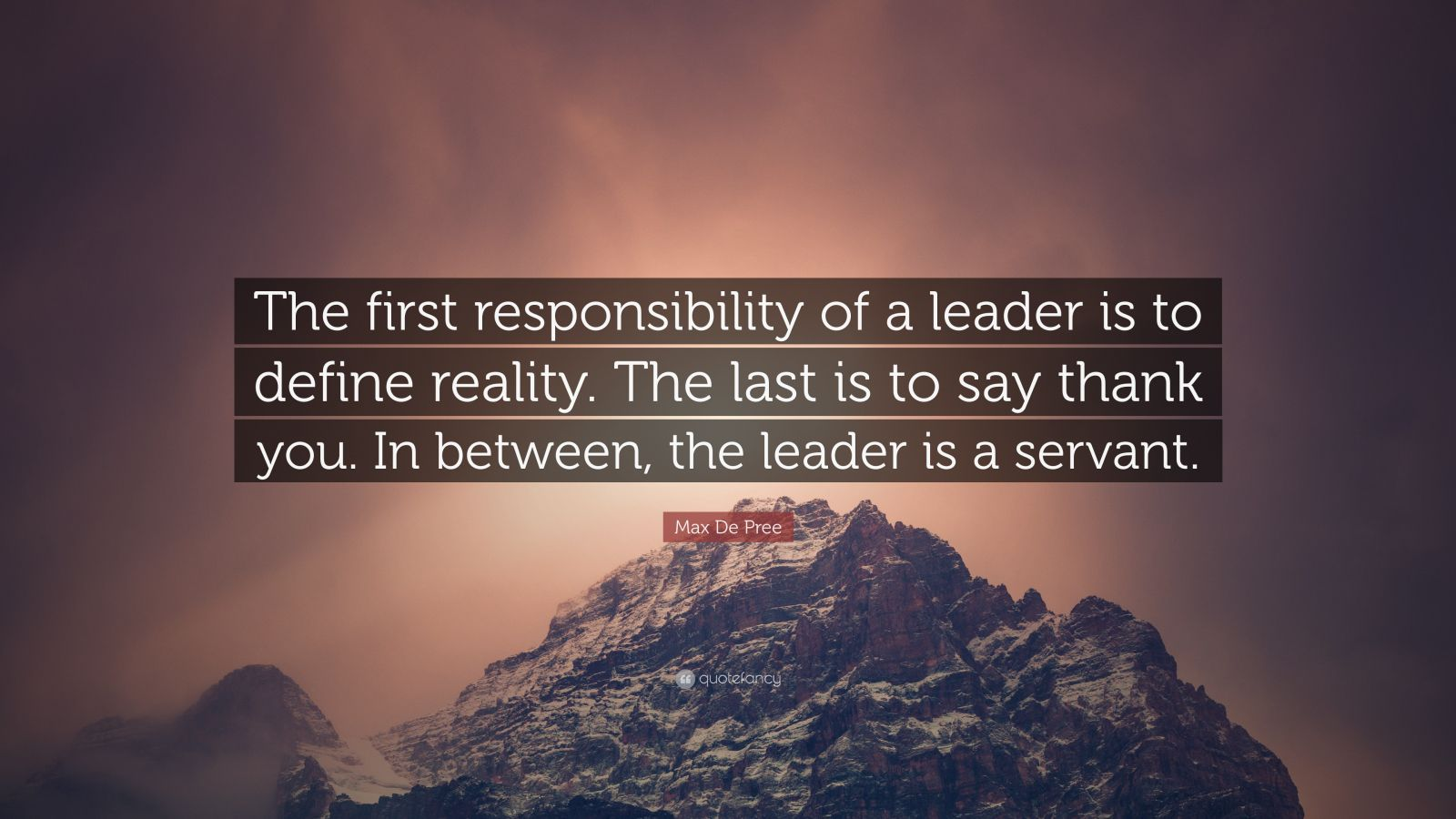 "Max De Pree Quote: ""The first responsibility of a leader is to define reality. The last is to say thank you. In between, the leader is a servant."""
