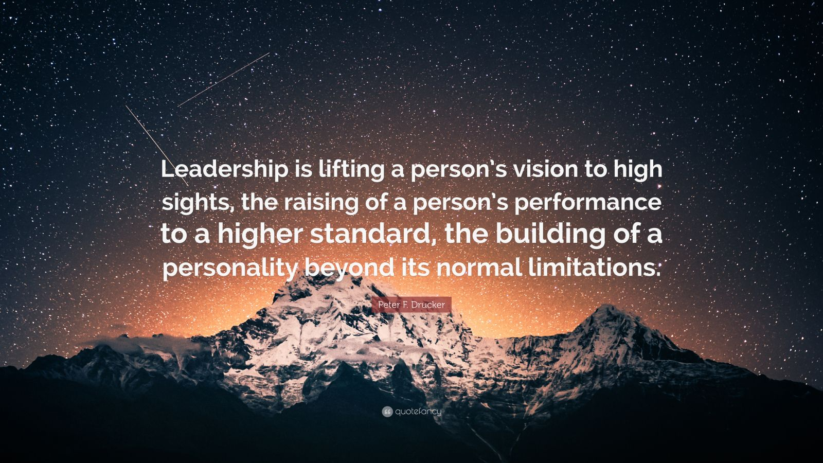 "Peter F. Drucker Quote: ""Leadership is lifting a person's vision to high sights, the raising of a person's performance to a higher standard, the building of a personality beyond its normal limitations."""