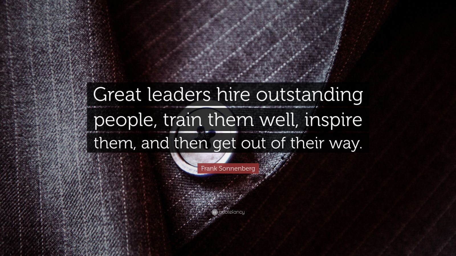 "Frank Sonnenberg Quote: ""Great leaders hire outstanding people, train them well, inspire them, and then get out of their way."""