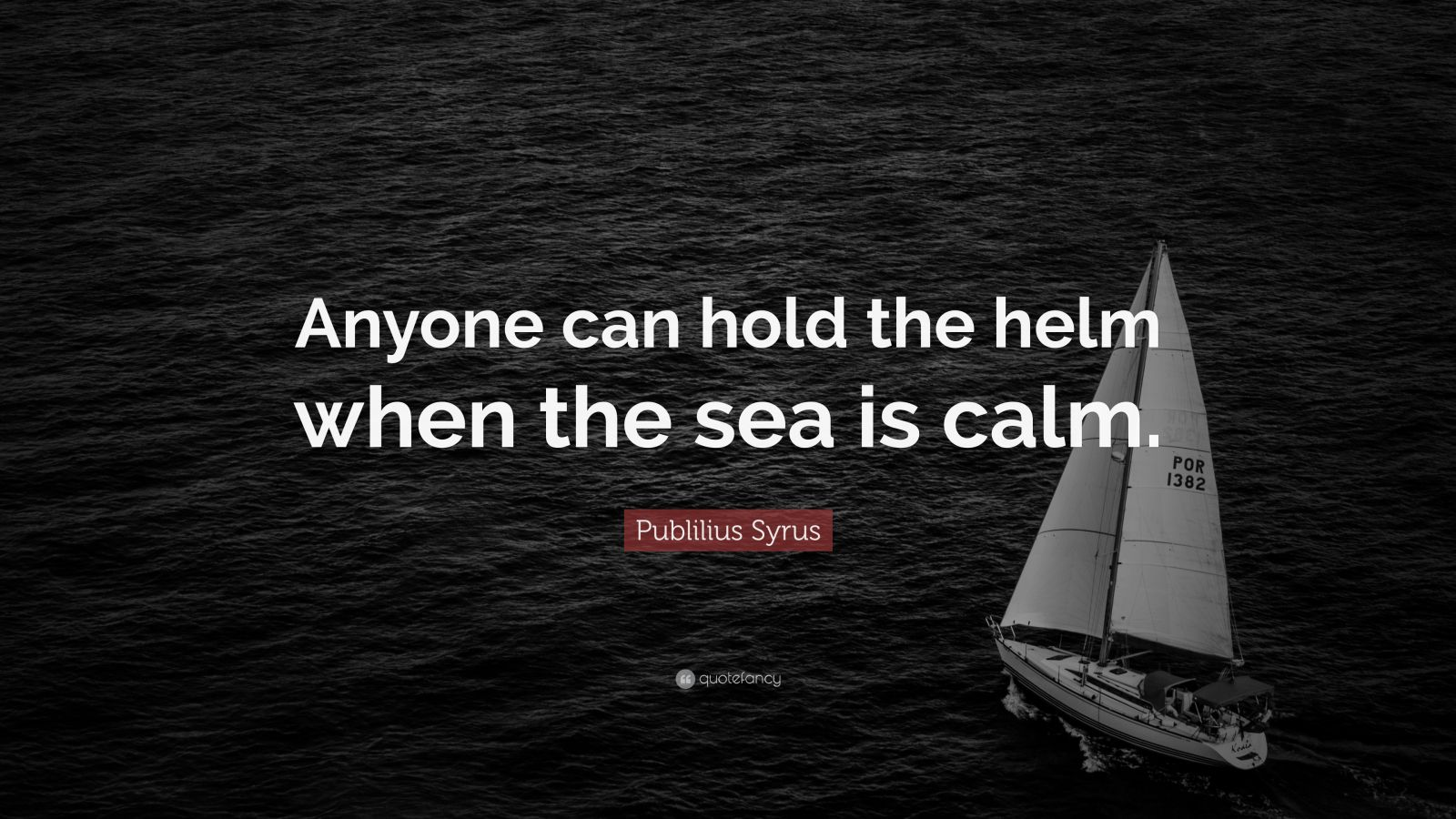"Publilius Syrus Quote: ""Anyone can hold the helm when the sea is calm."""