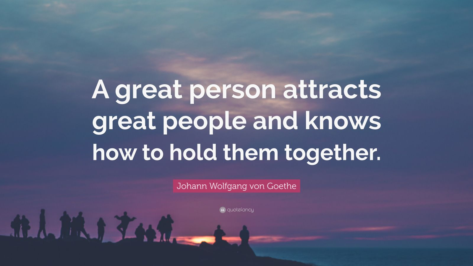 "Johann Wolfgang von Goethe Quote: ""A great person attracts great people and knows how to hold them together."""