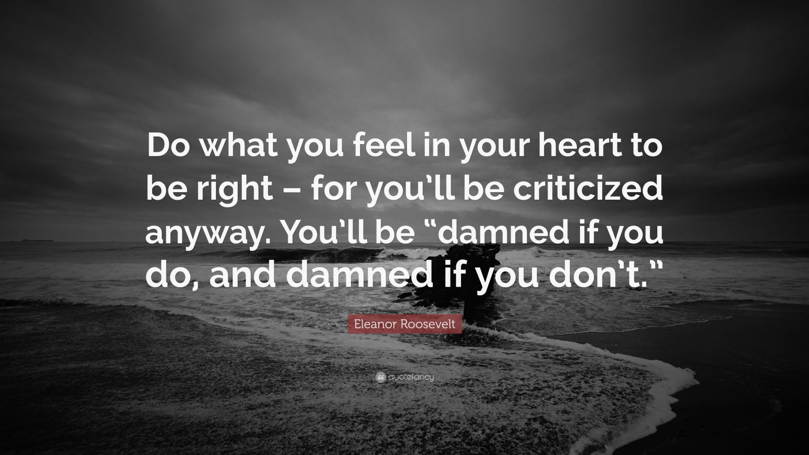 "Eleanor Roosevelt Quote: ""Do what you feel in your heart to be right – for you'll be criticized anyway. You'll be ""damned if you do, and damned if you don't."""""