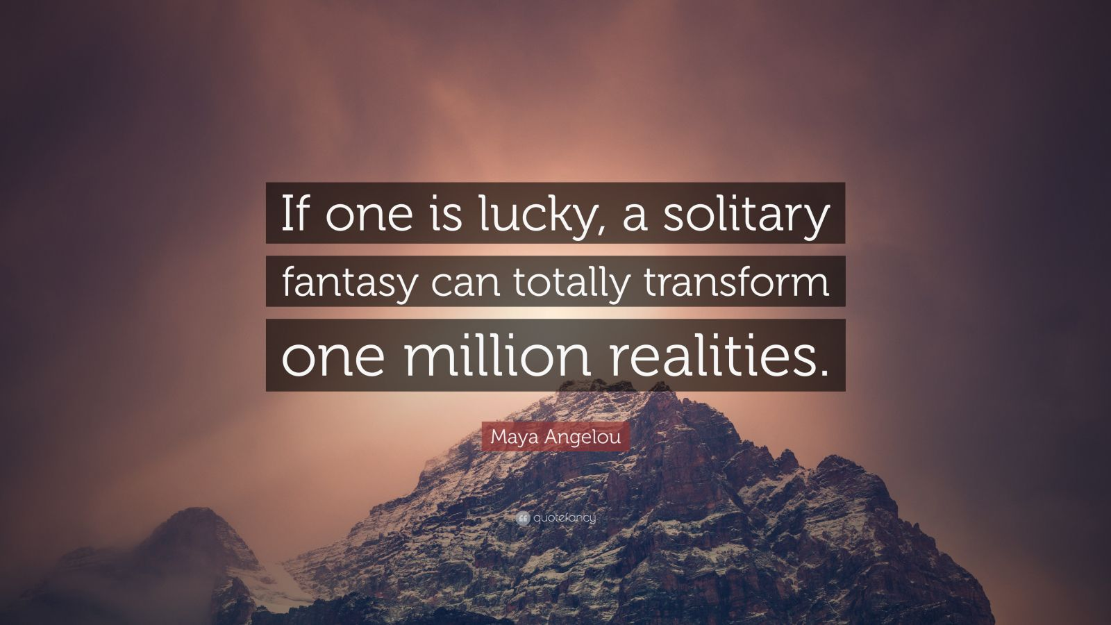 "Maya Angelou Quote: ""If one is lucky, a solitary fantasy can totally transform one million realities."""