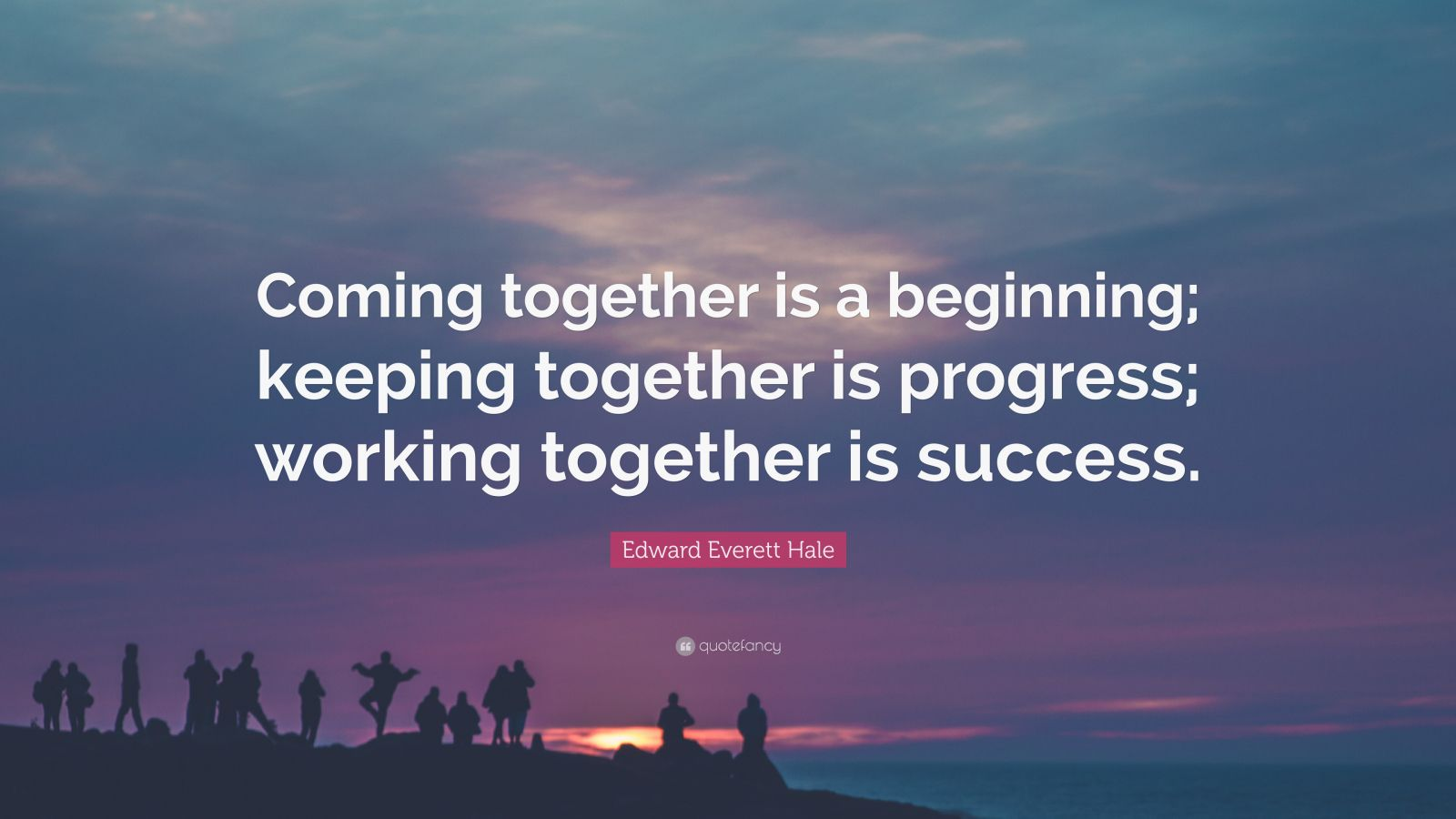 "Edward Everett Hale Quote: ""Coming together is a beginning; keeping together is progress; working together is success."""