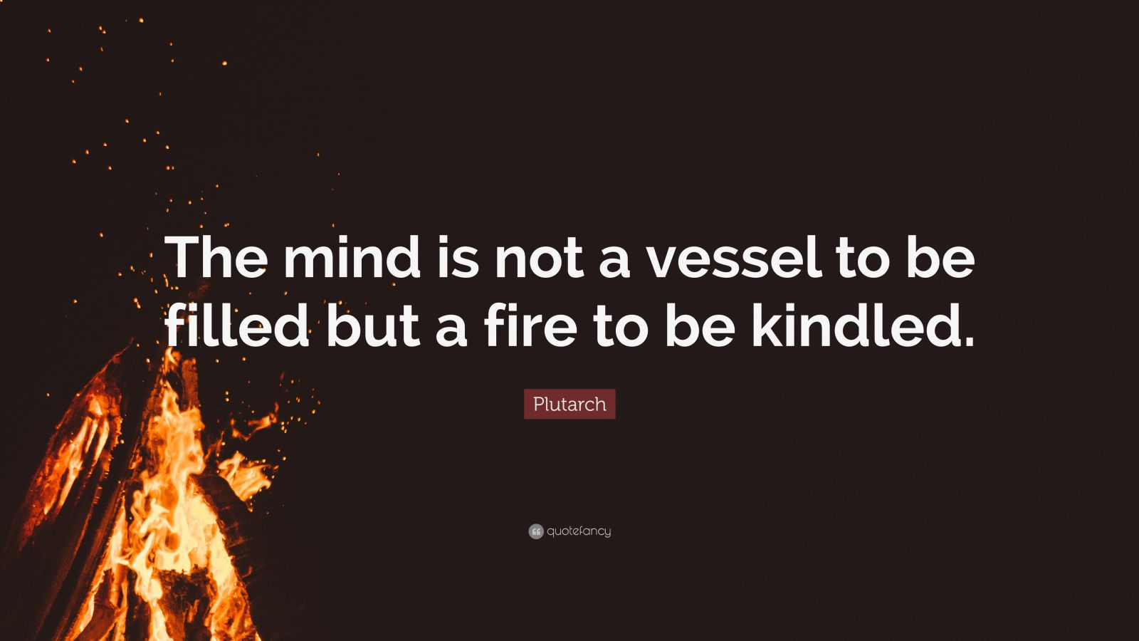 "Plutarch Quote: ""The mind is not a vessel to be filled but a fire to be kindled."""