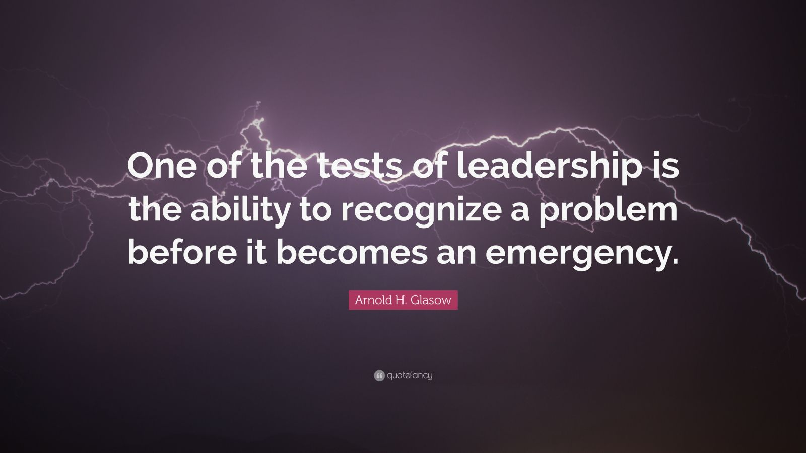"Arnold H. Glasow Quote: ""One of the tests of leadership is the ability to recognize a problem before it becomes an emergency."""