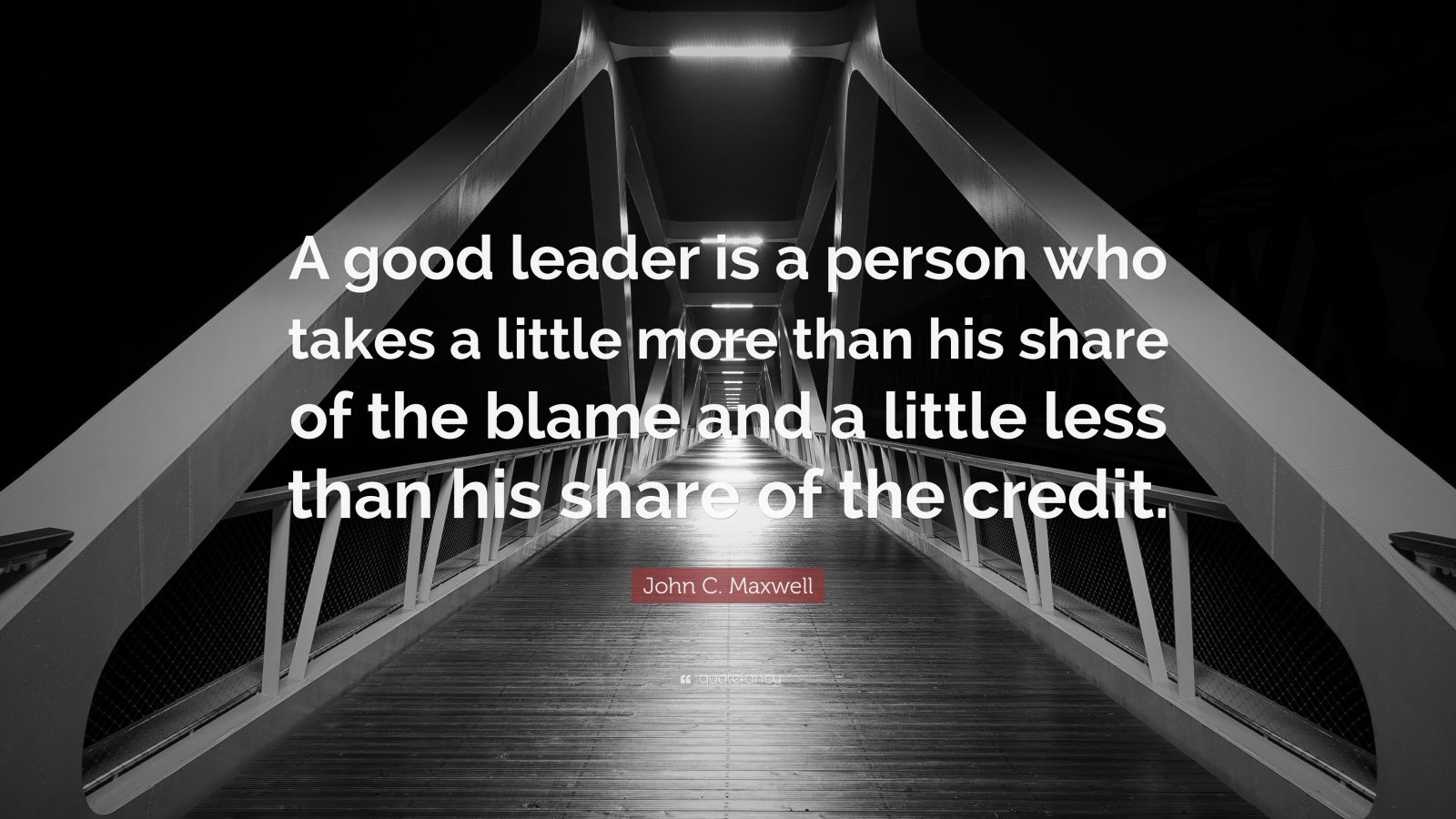 "John C. Maxwell Quote: ""A good leader is a person who takes a little more than his share of the blame and a little less than his share of the credit."""