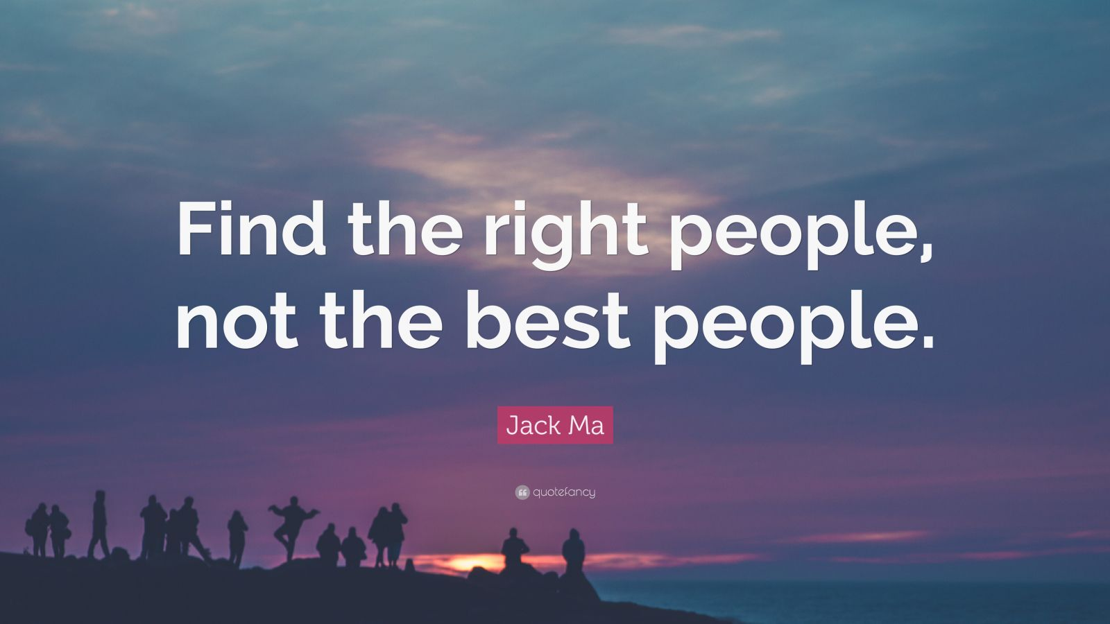 "Jack Ma Quote: ""Find the right people, not the best people."""