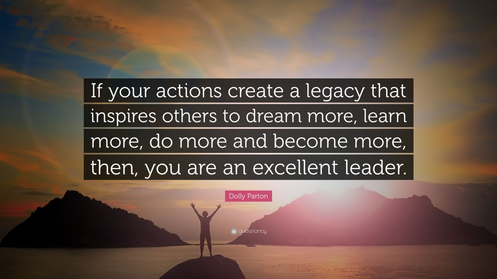 "Dolly Parton Quote: ""If your actions create a legacy that inspires others to dream more, learn more, do more and become more, then, you are an excellent leader."""