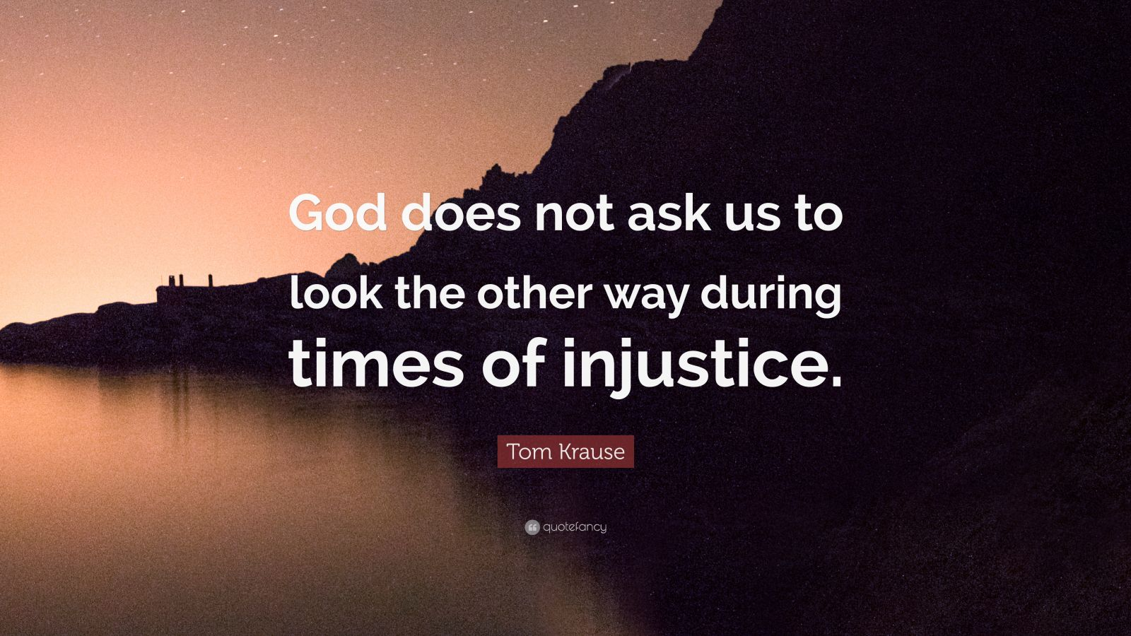 """Tom Krause Quote: """"God does not ask us to look the other way during times of injustice."""""""