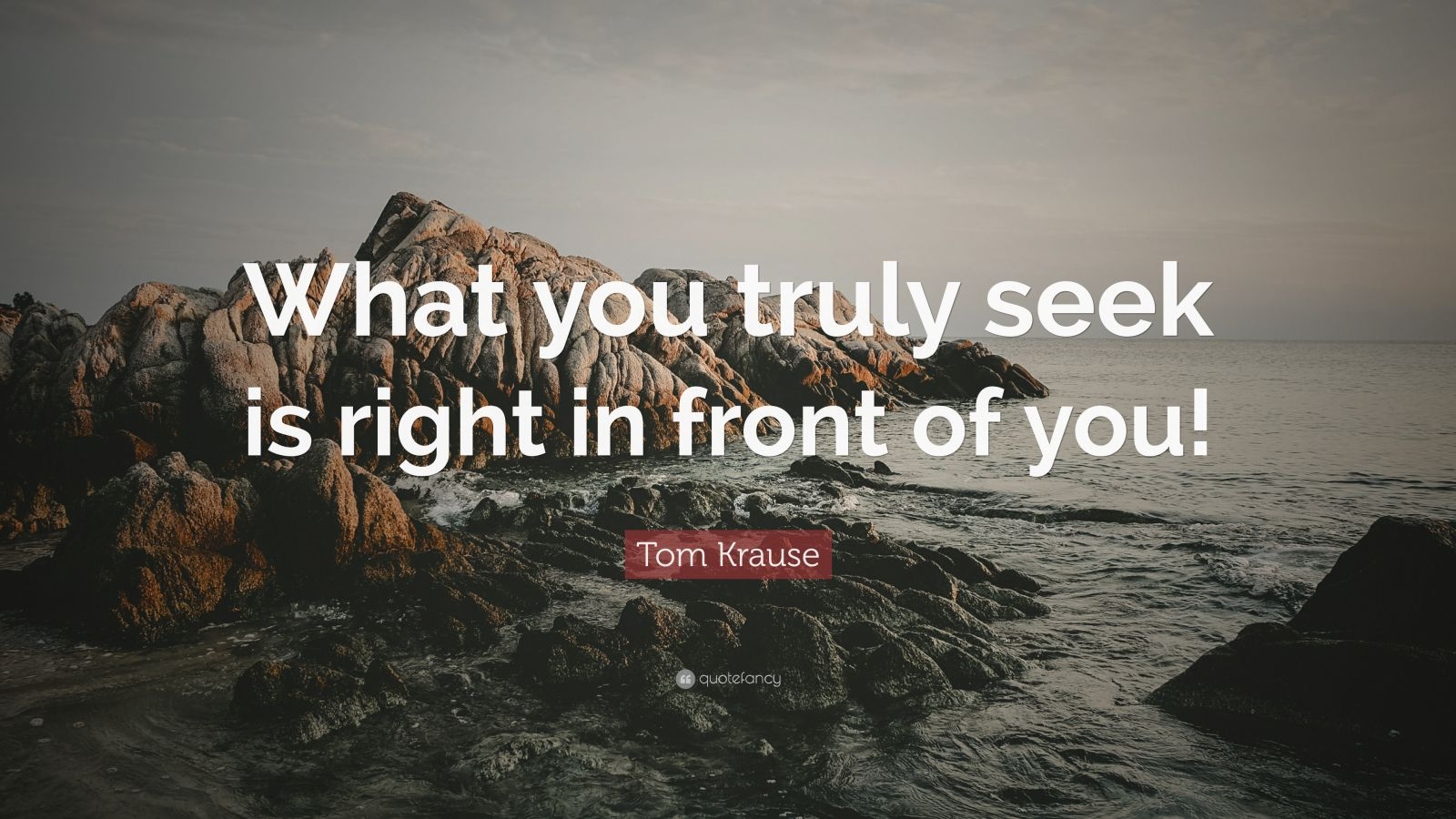 """Tom Krause Quote: """"What you truly seek is right in front of you!"""""""
